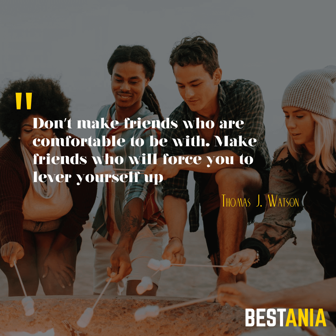 """Don't make friends who are comfortable to be with. Make friends who will force you to lever yourself up."" – Thomas J. Watson…………………"