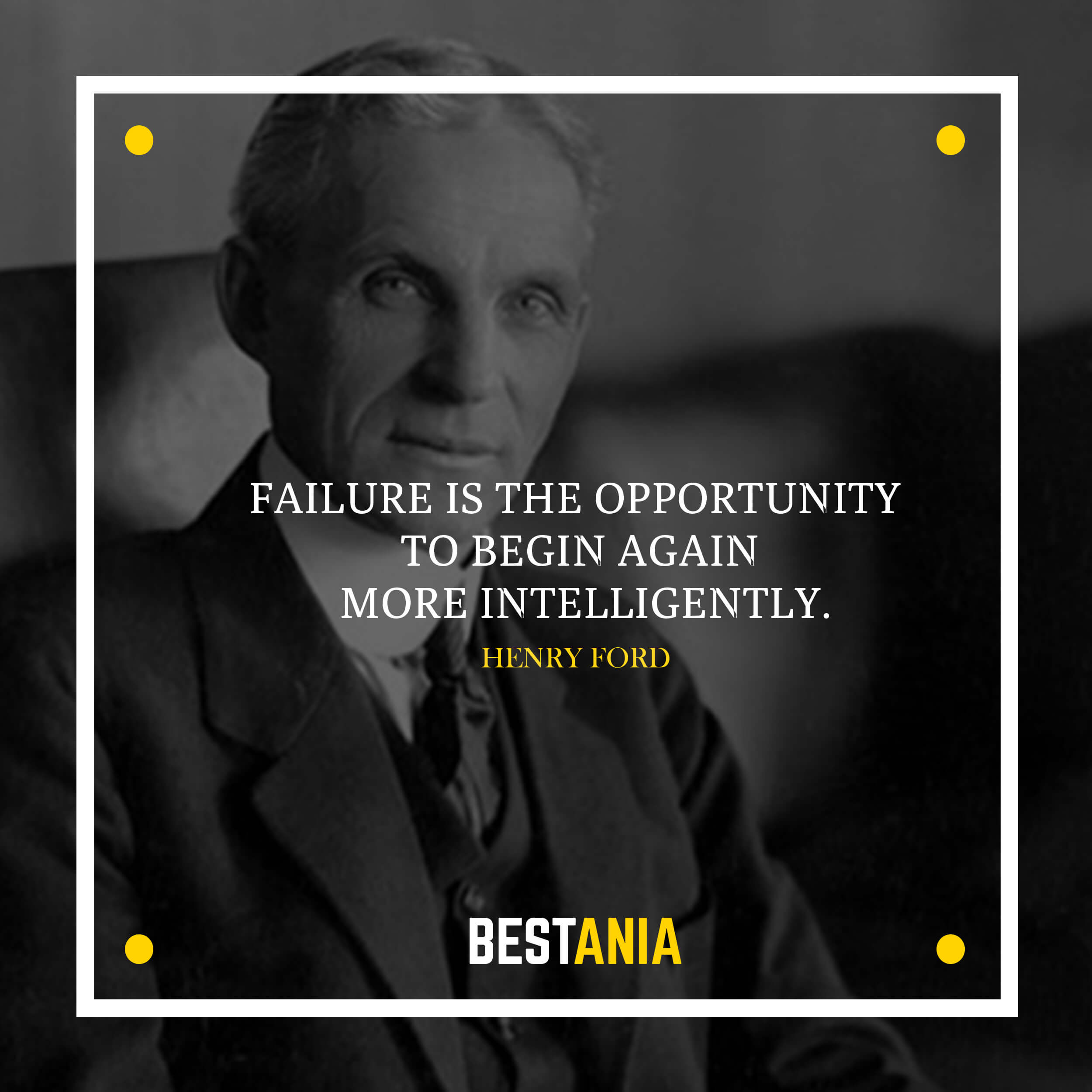 Failure is the opportunity to begin again more intelligently.– Henry Ford