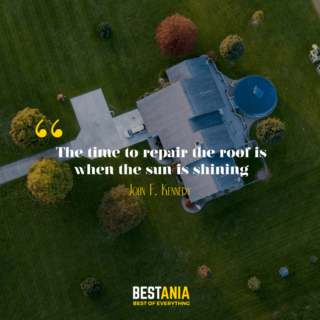 """""""The time to repair the roof is when the sun is shining."""" --John F. Kennedy"""
