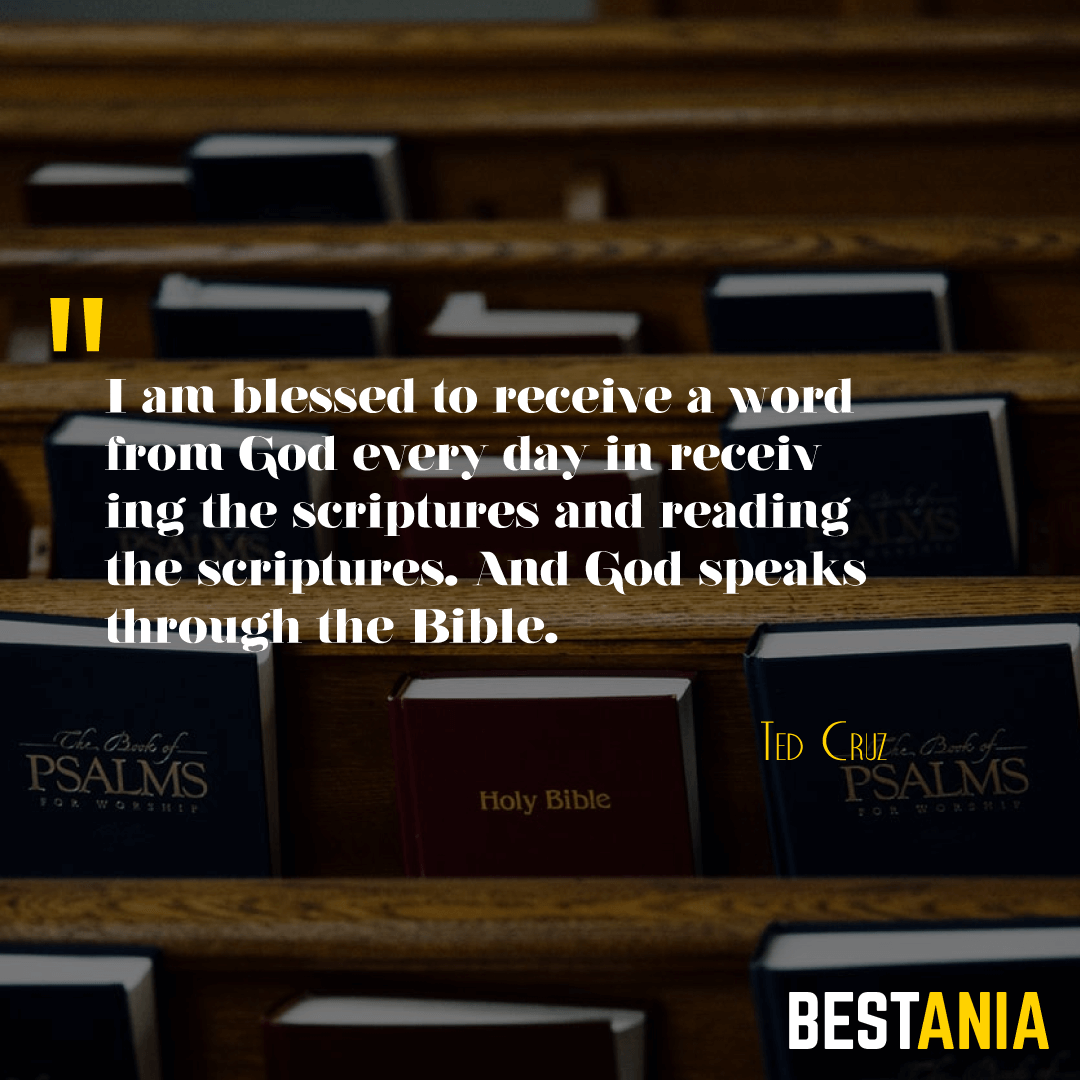 I am blessed to receive a word from God every day in receiving the scriptures and reading the scriptures. And God speaks through the Bible. Ted Cruz