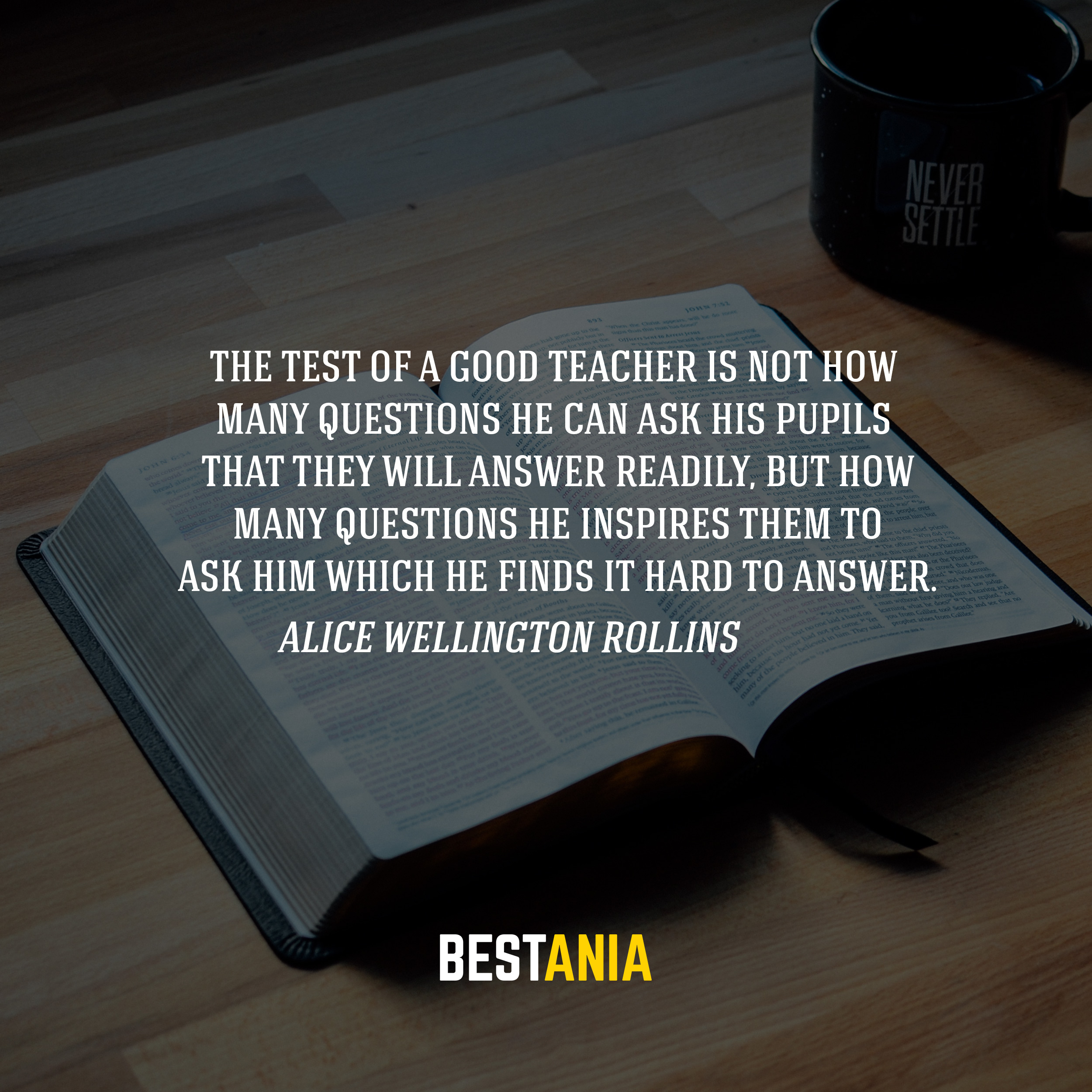 The test of a good teacher is not how many questions he can ask his pupils that they will answer readily, but how many questions he inspires them to ask him which he finds it hard to answer. -Alice Wellington Rollins