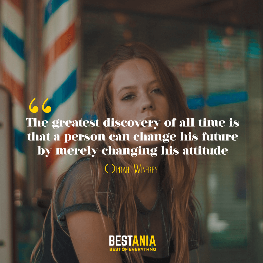 19. The greatest discovery of all time is that a person can change his future by merely changing his attitude. Oprah Winfrey