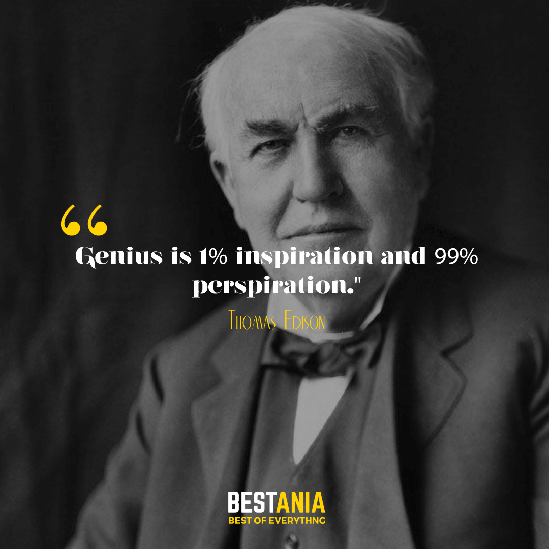 """Genius is 1% inspiration and 99% perspiration."" Thomas Edison."