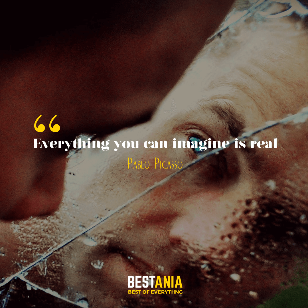 """Everything you can imagine is real."" Pablo Picasso."