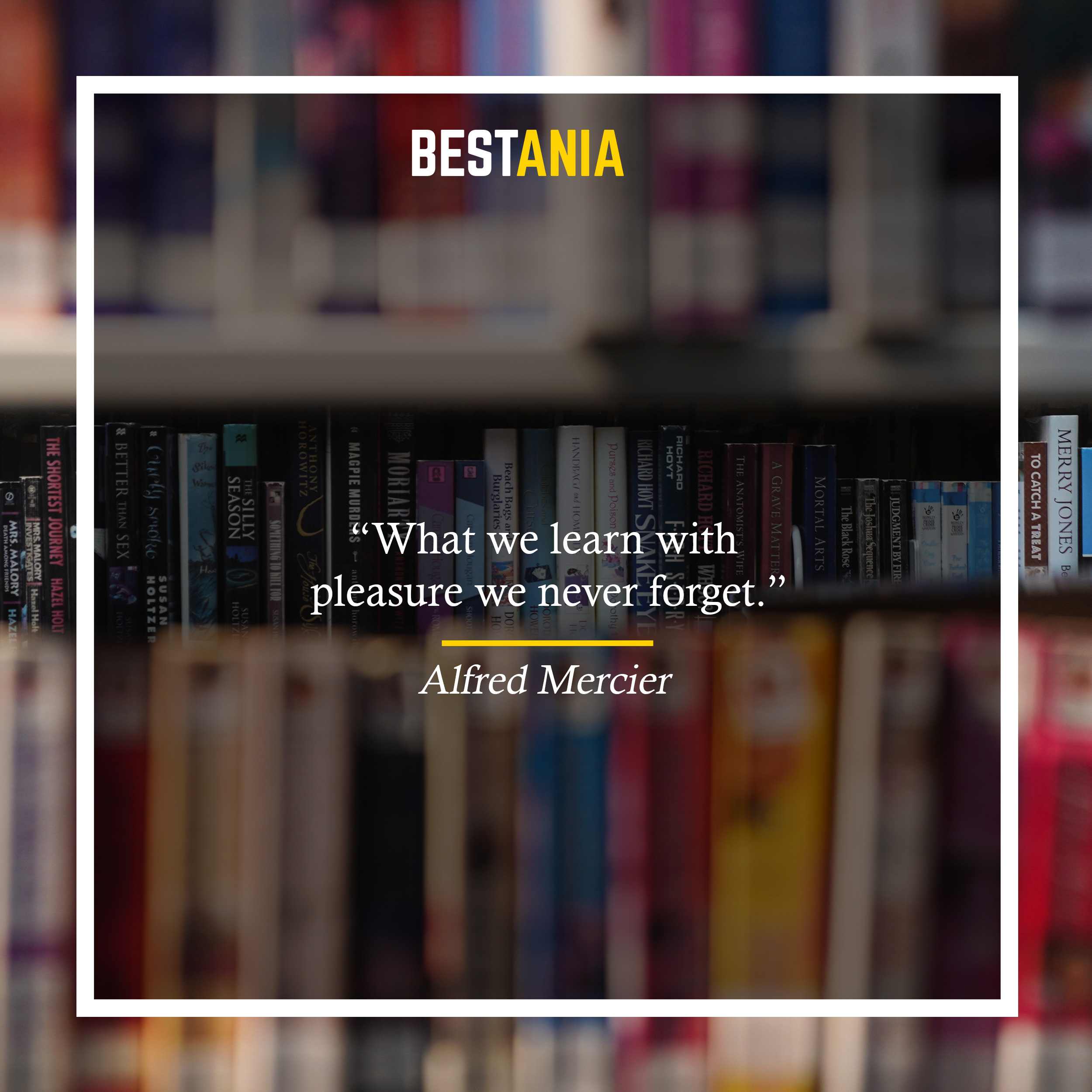 """What we learn with pleasure we never forget."" —Alfred Mercier"