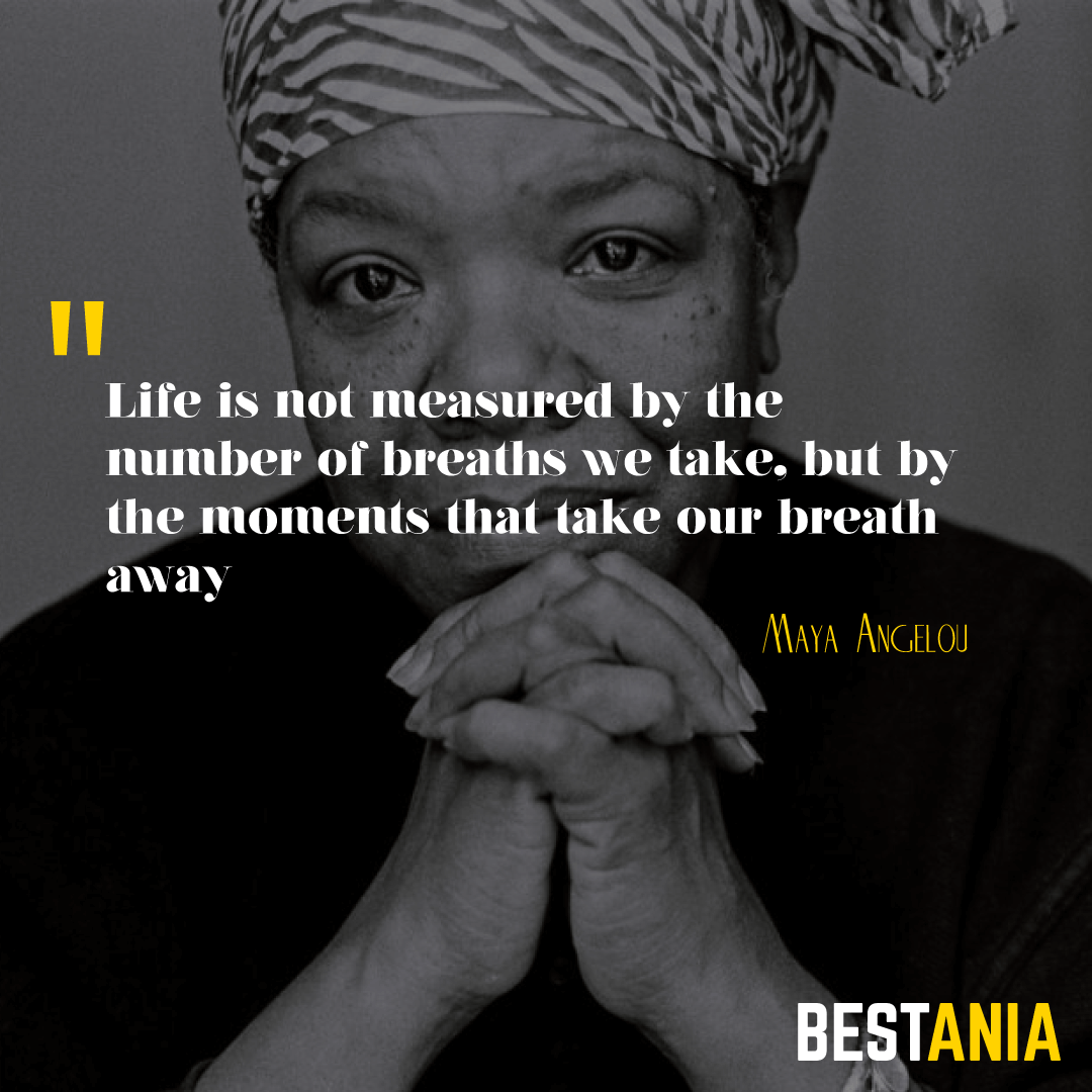"""Life is not measured by the number of breaths we take, but by the moments that take our breath away.""– Maya Angelou"