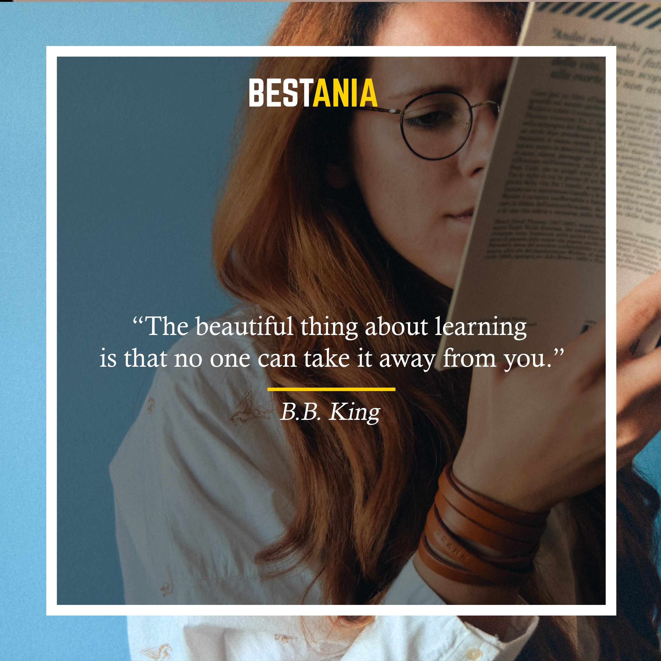 """The beautiful thing about learning is that no one can take it away from you."" —B.B. King"
