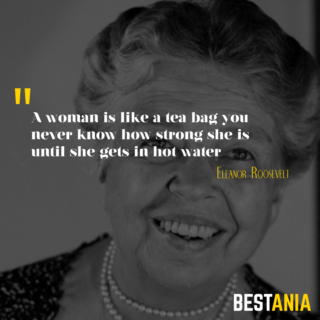 """A woman is like a tea bag – you never know how strong she is until she gets in hot water.""– Eleanor Roosevelt"