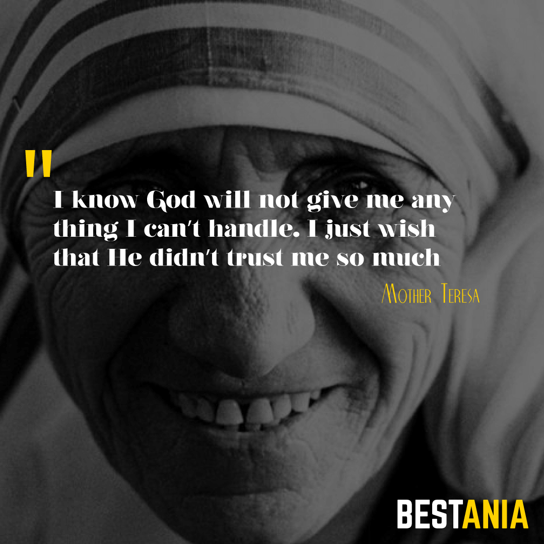 """I know God will not give me anything I can't handle. I just wish that He didn't trust me so much.""– Mother Teresa"