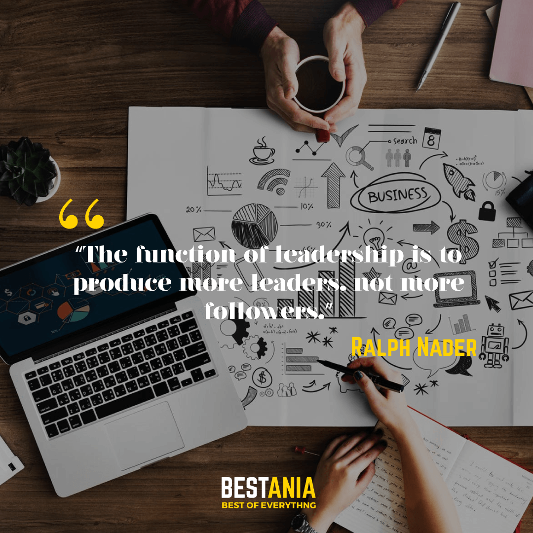 """""""The function of leadership is to produce more leaders, not more followers."""" – Ralph Nader"""