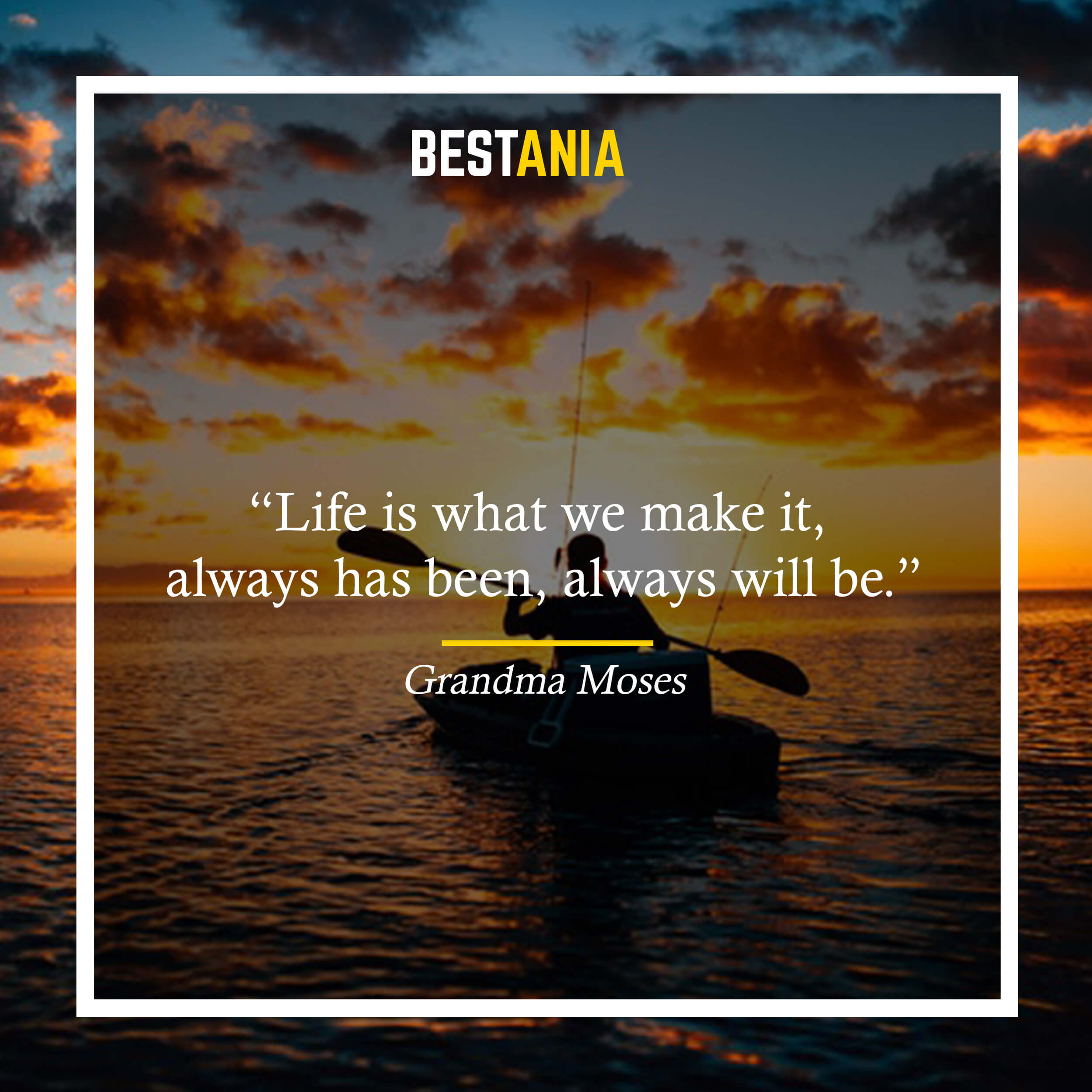 """""""Life is what we make it, always has been, always will be."""" – Grandma Moses"""