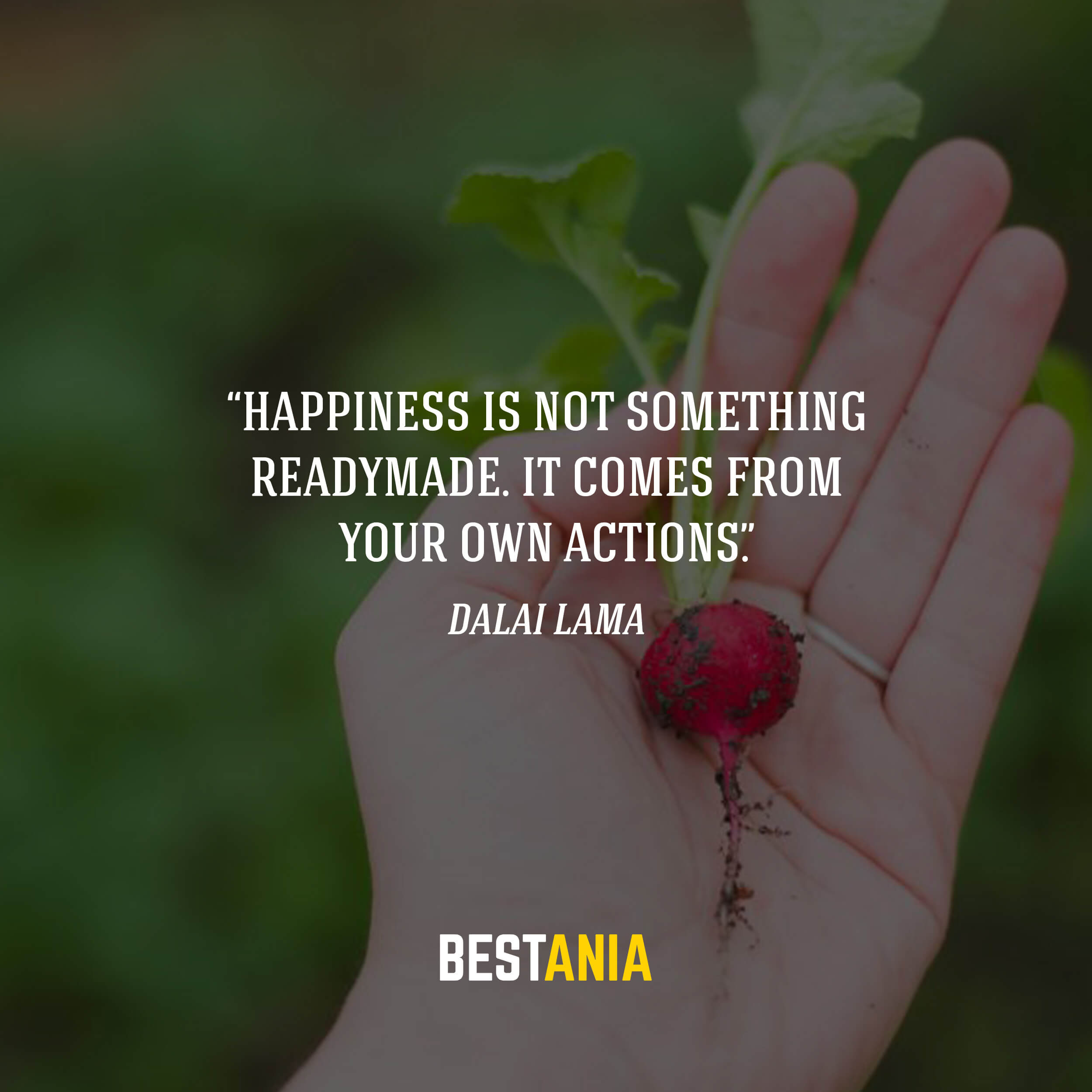 """""""Happiness is not something readymade. It comes from your own actions."""" – Dalai Lama"""