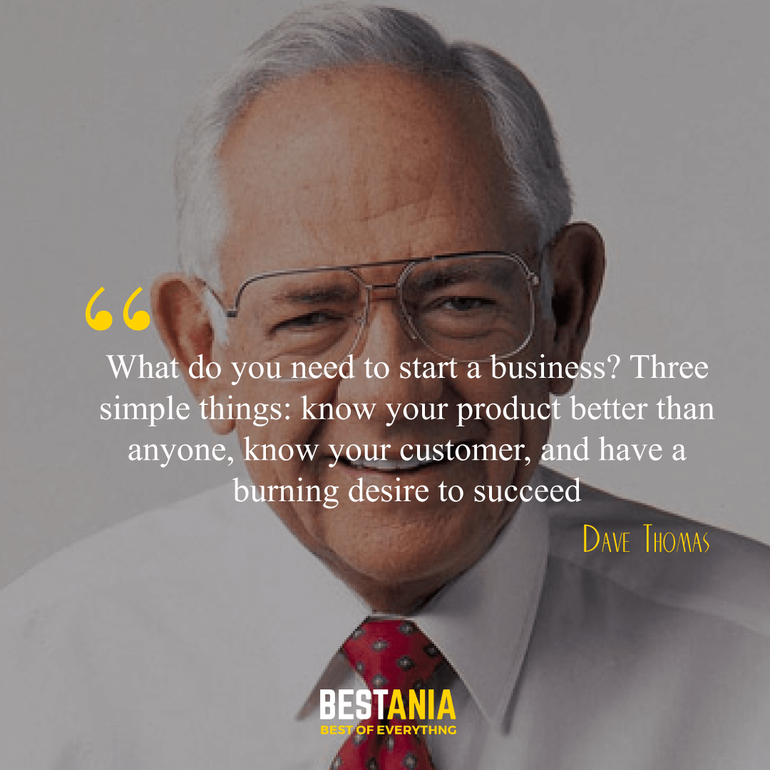 """""""What do you need to start a business? Three simple things: know your product better than anyone, know your customer, and have a burning desire to succeed."""" Dave Thomas,"""