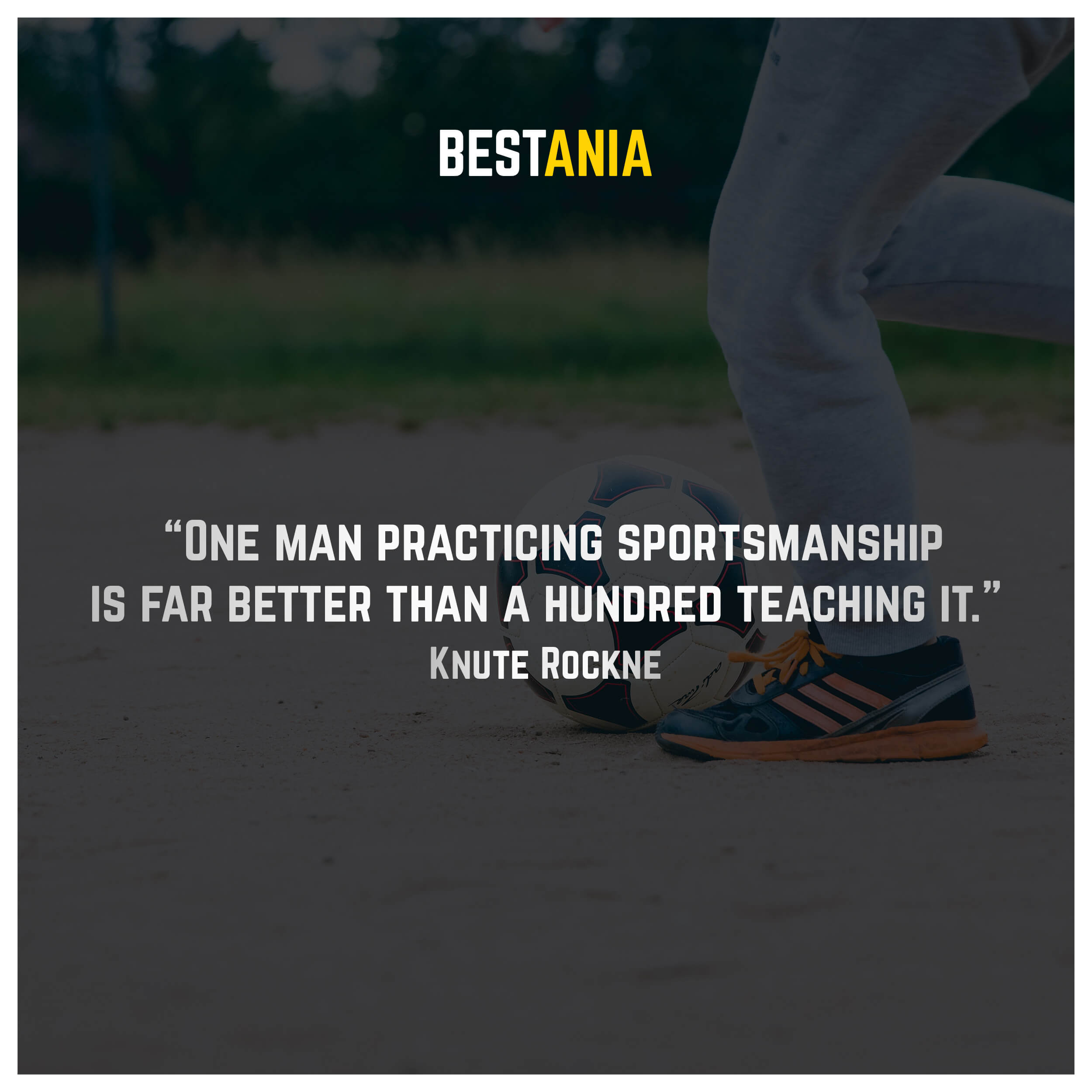 """One man practicing sportsmanship is far better than a hundred teaching it."" – Knute Rockne"