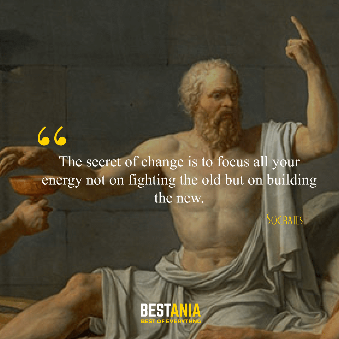 """""""The secret of change is to focus all your energy not on fighting the old but on building the new."""" Socrates,"""