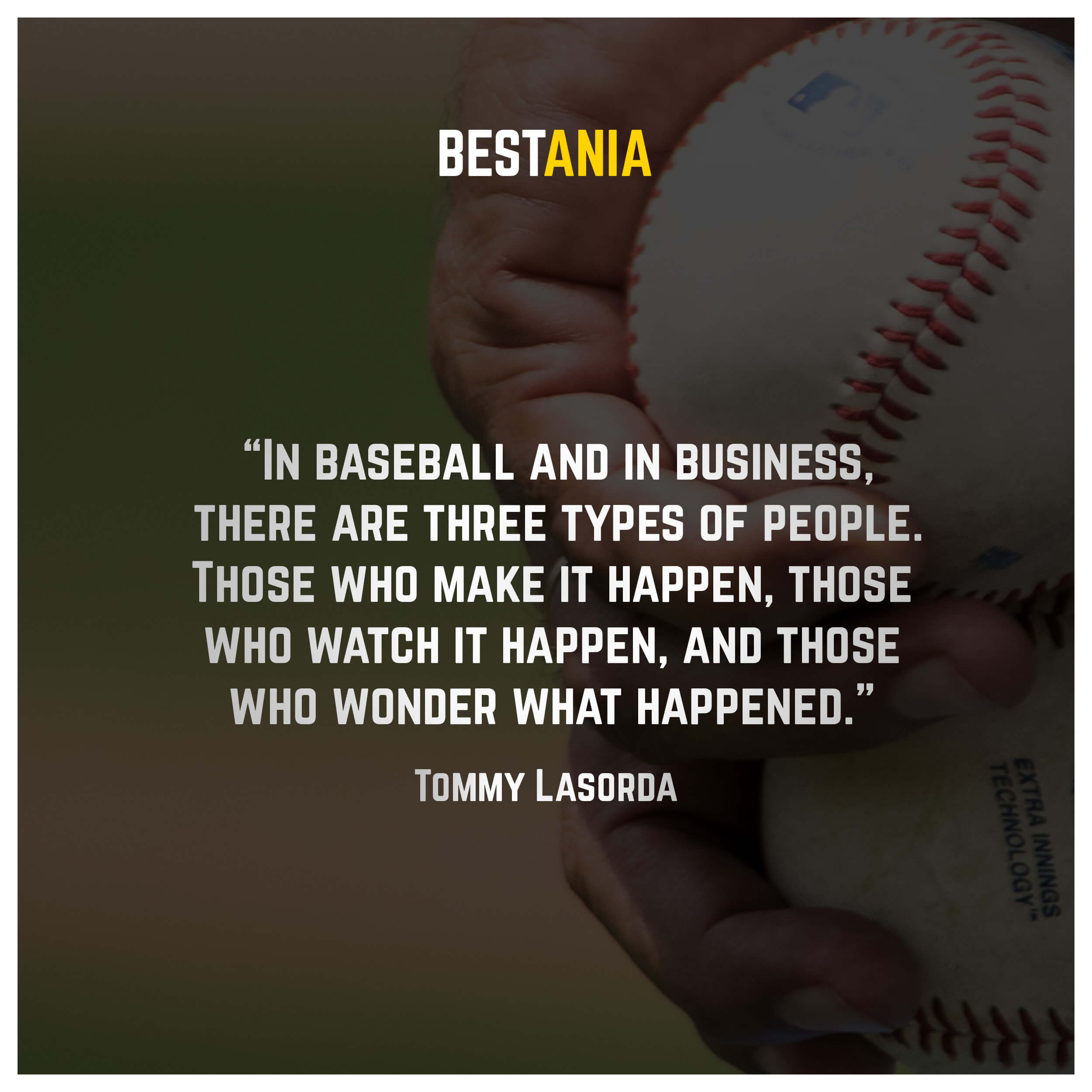 """In baseball and in business, there are three types of people. Those who make it happen, those who watch it happen, and those who wonder what happened."" – Tommy Lasorda"