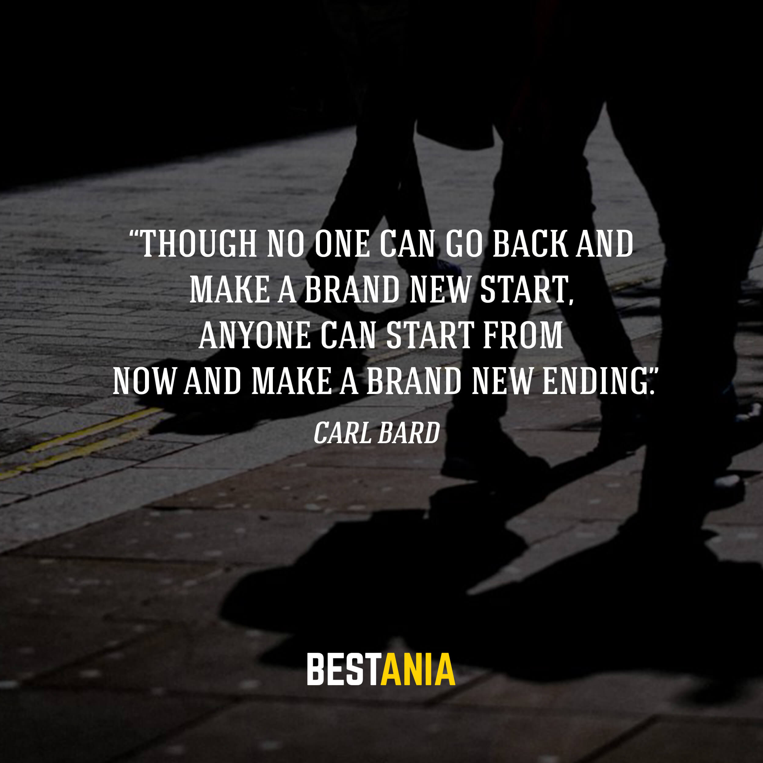 """""""Though no one can go back and make a brand new start, anyone can start from now and make a brand new ending."""" – Carl Bard"""