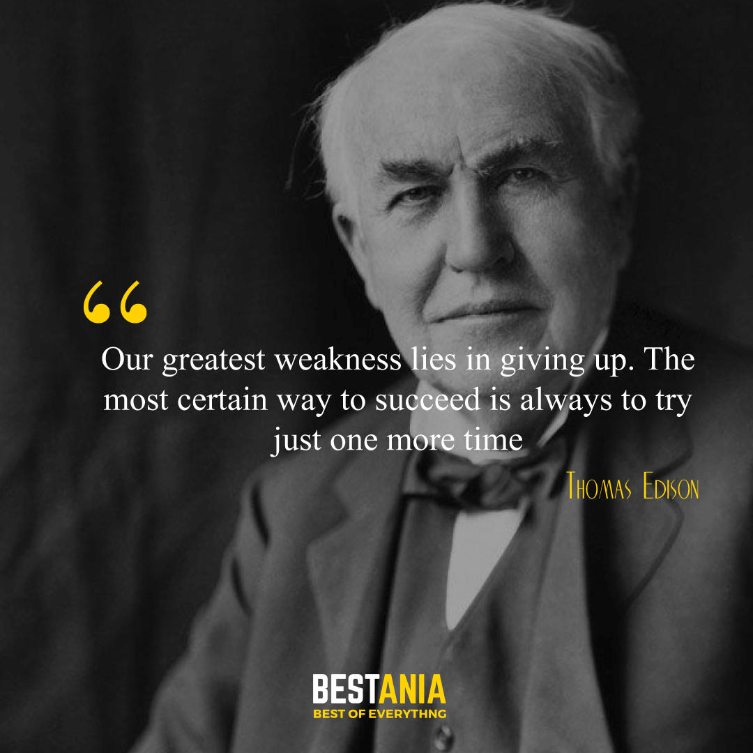 """""""Our greatest weakness lies in giving up. The most certain way to succeed is always to try just one more time."""" Thomas Edison,"""