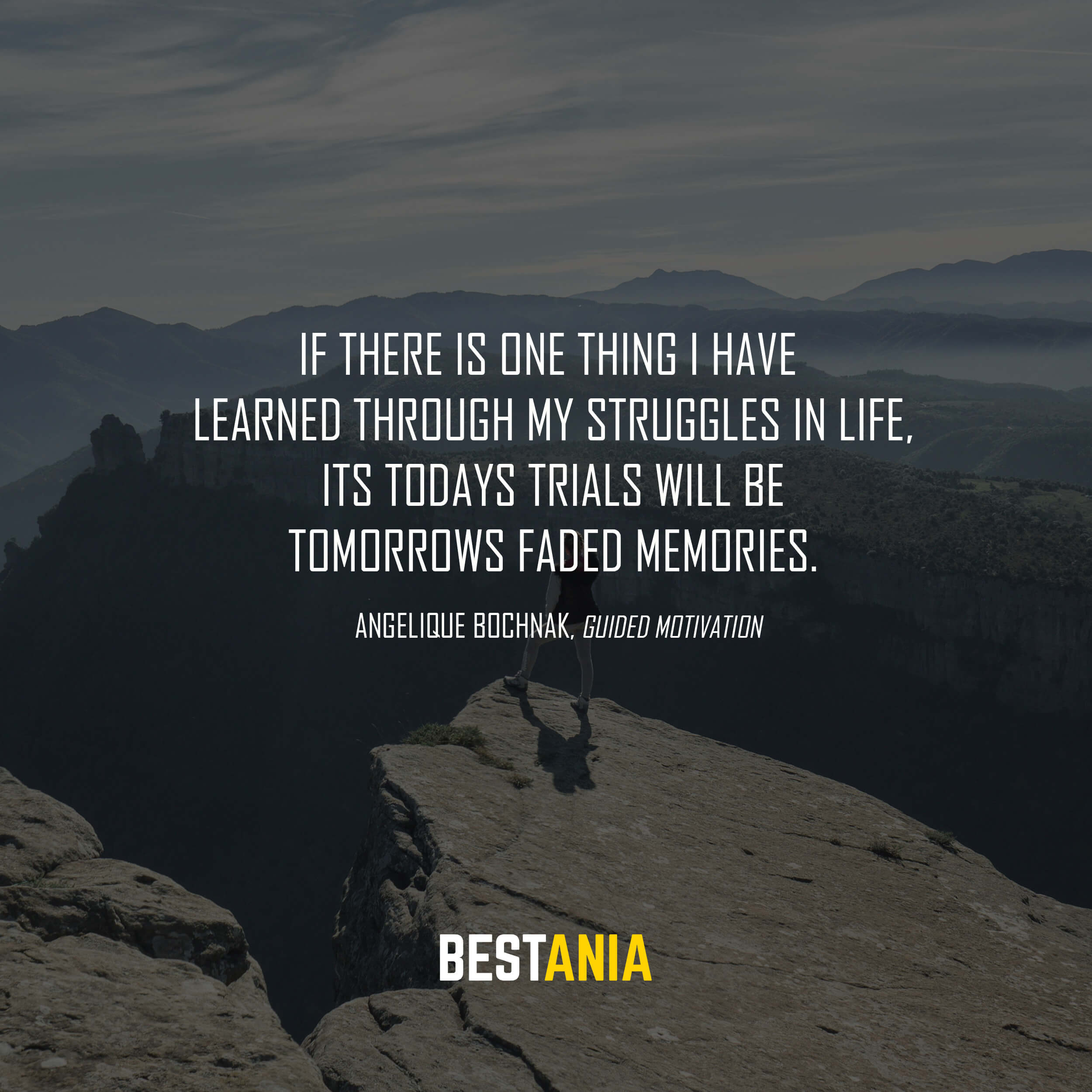 """If there is one thing I have learned through my struggles in life, its todays trials will be tomorrows faded memories."" Angelique Bochnak, Guided Motivation"