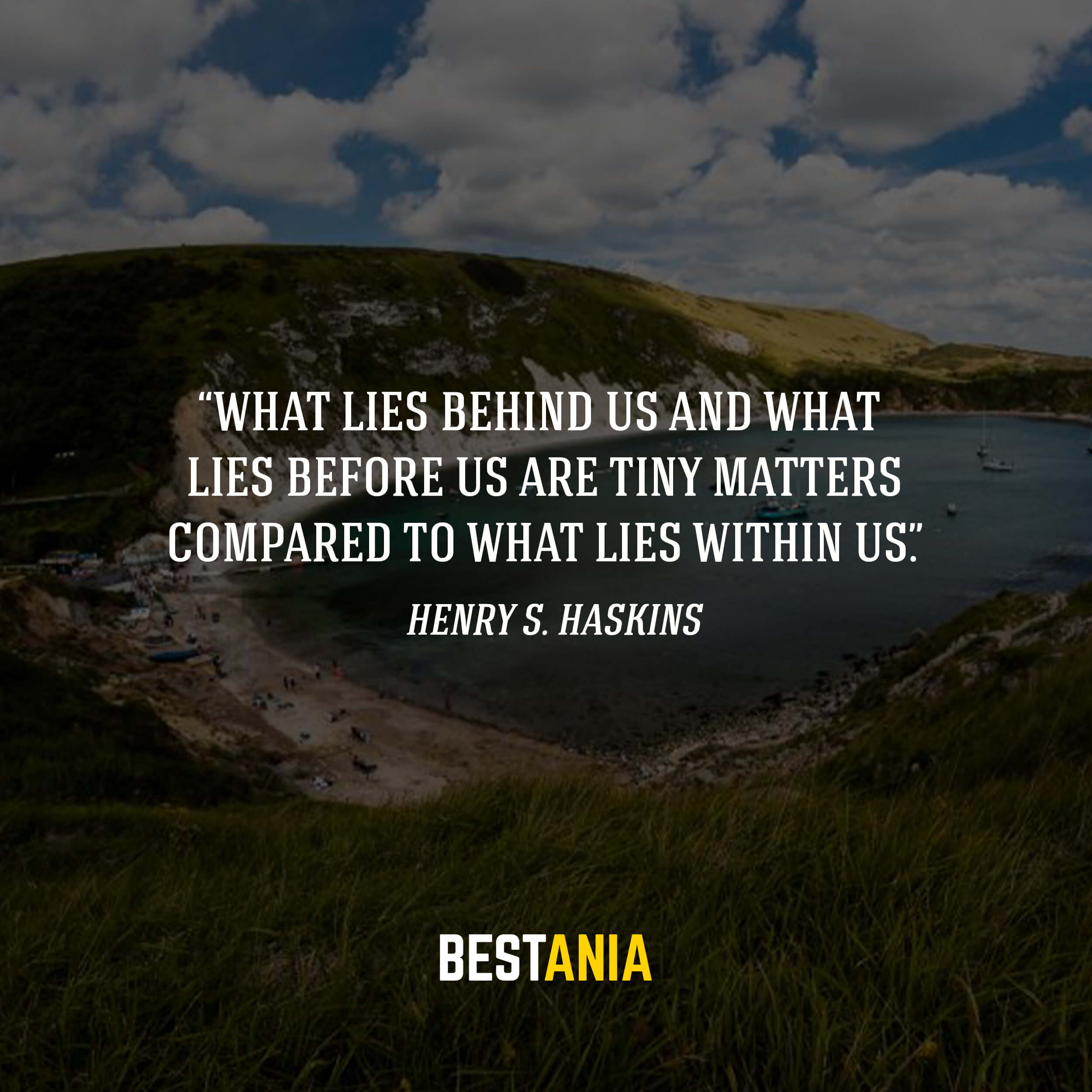 """""""What lies behind us and what lies before us are tiny matters compared to what lies within us."""" – Henry S. Haskins"""