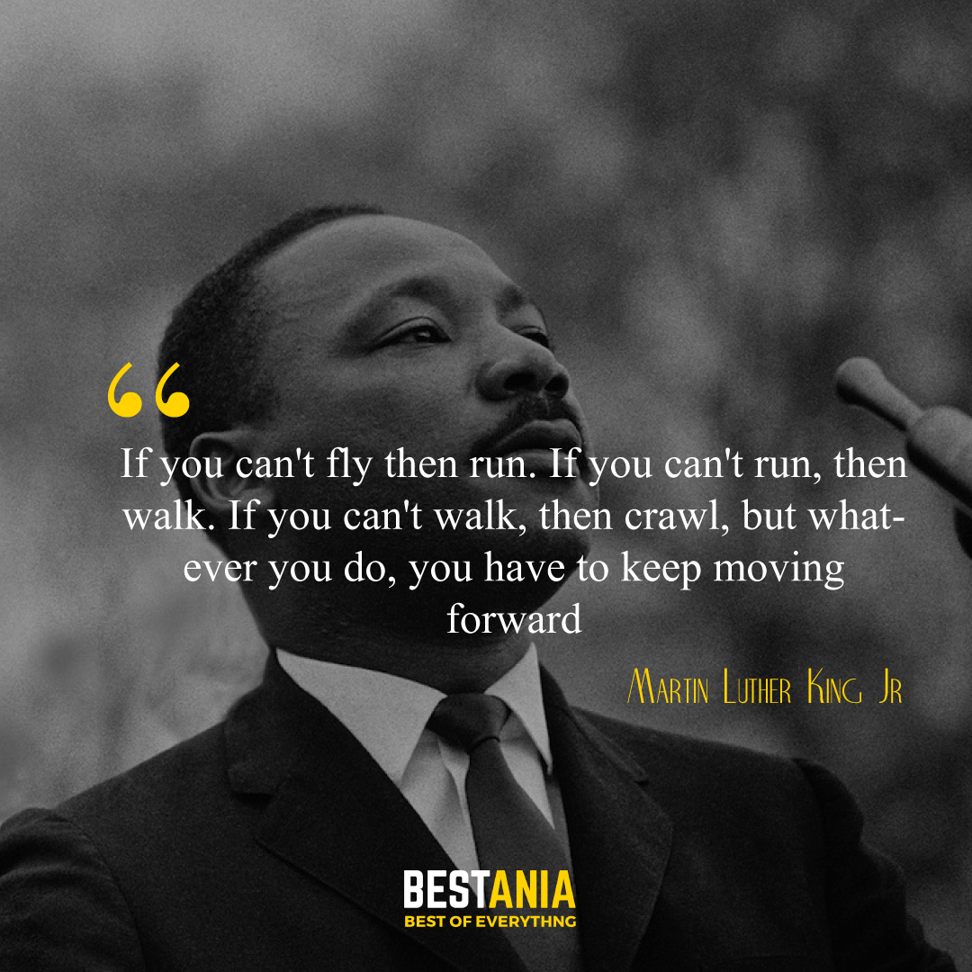"""""""If you can't fly then run. If you can't run, then walk. If you can't walk, then crawl, but whatever you do, you have to keep moving forward."""" Martin Luther King Jr.,"""
