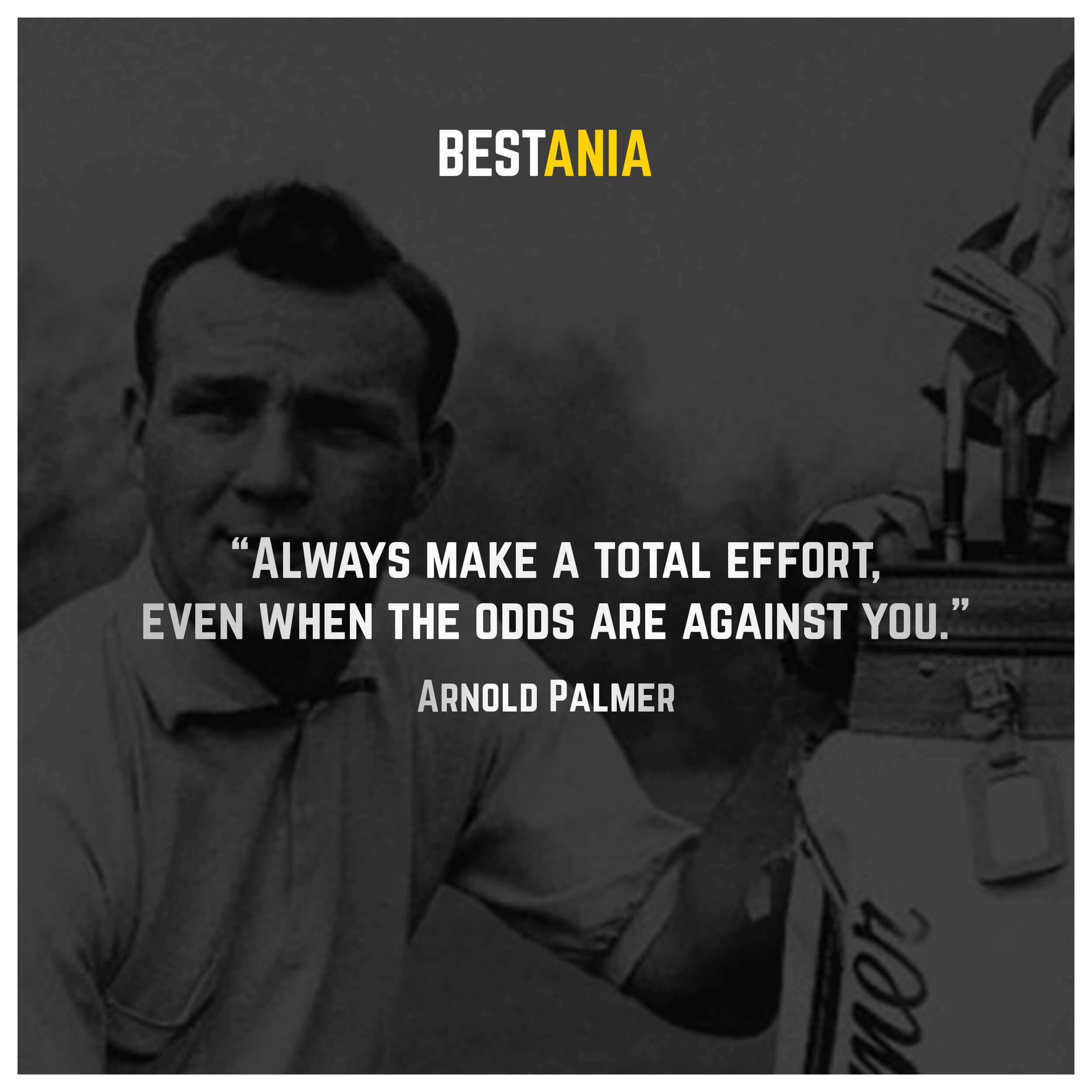 """Always make a total effort, even when the odds are against you."" – Arnold Palmer"