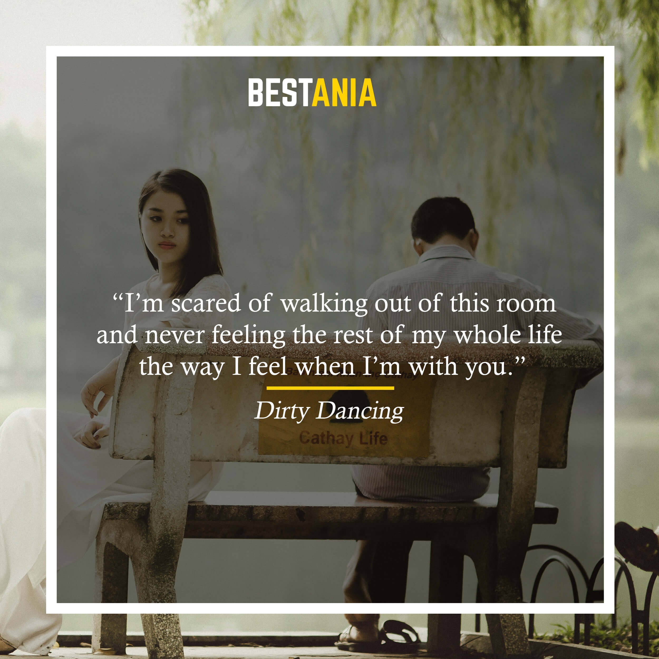 """I'm scared of walking out of this room and never feeling the rest of my whole life the way I feel when I'm with you.""– Dirty Dancing"