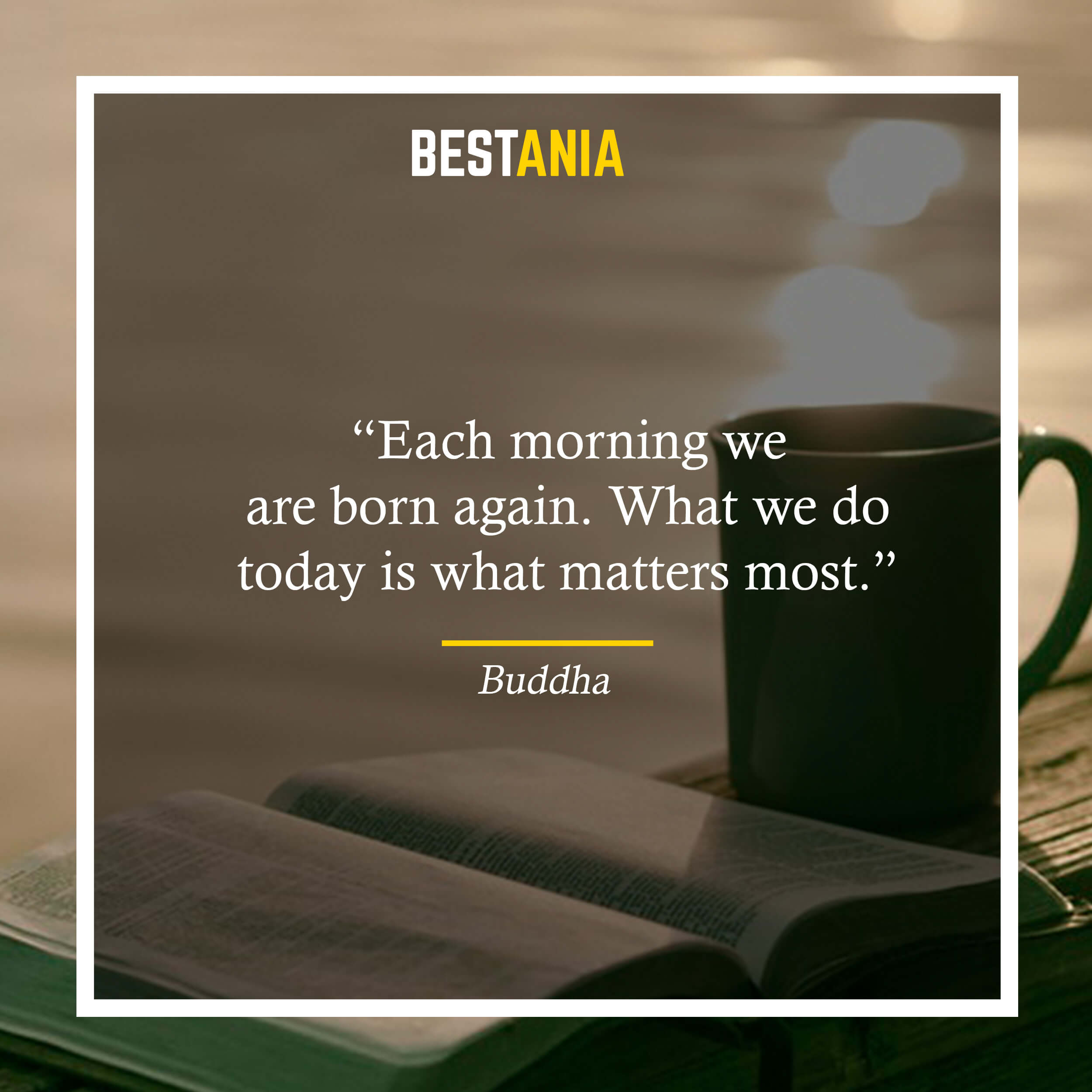 """""""Each morning we are born again. What we do today is what matters most."""" – Buddha"""