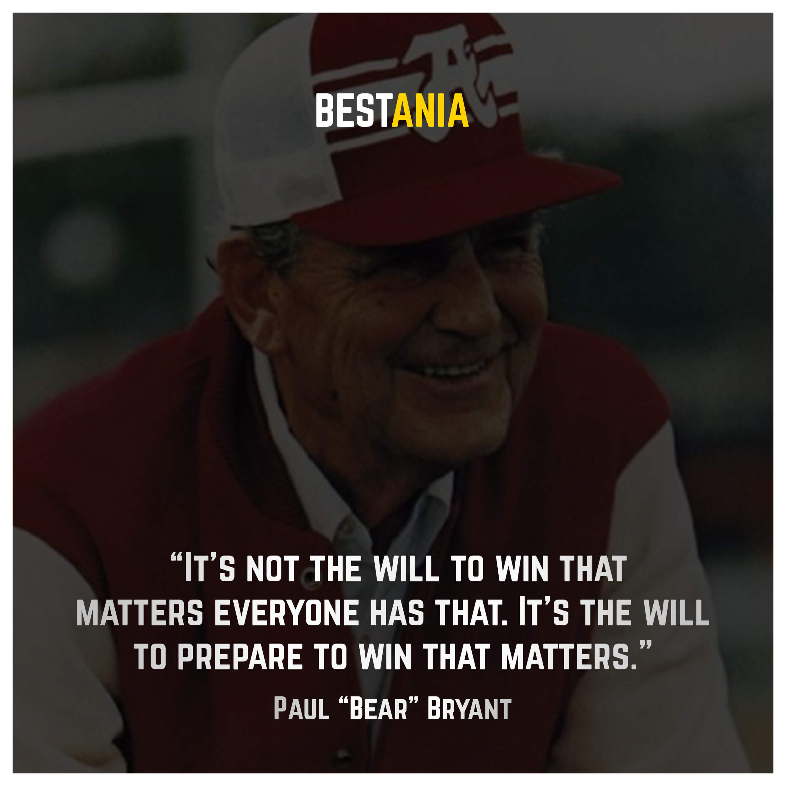"""It's not the will to win that matters — everyone has that. It's the will to prepare to win that matters."" – Paul ""Bear"" Bryant"