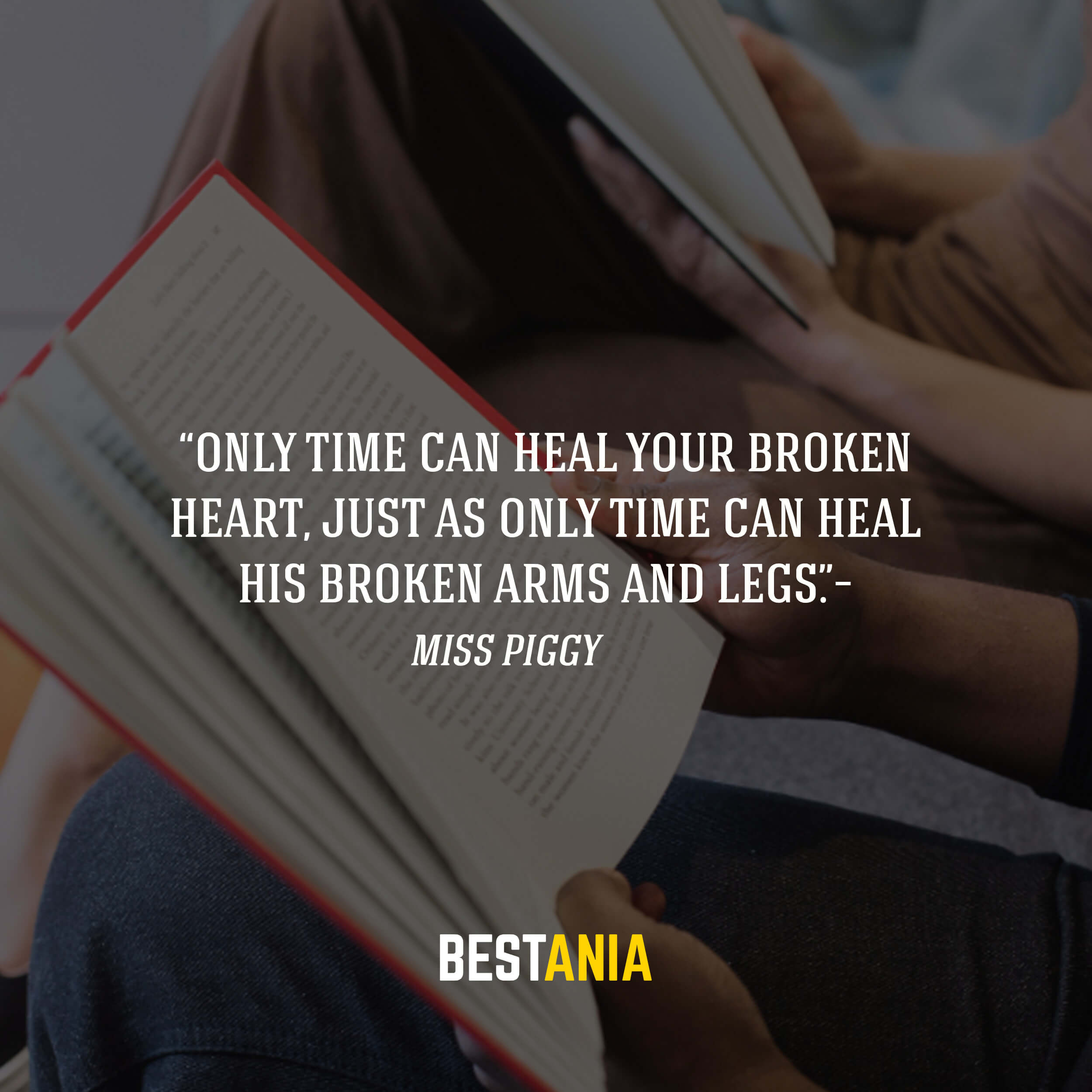 """Only time can heal your broken heart, just as only time can heal his broken arms and legs.""– Miss Piggy"