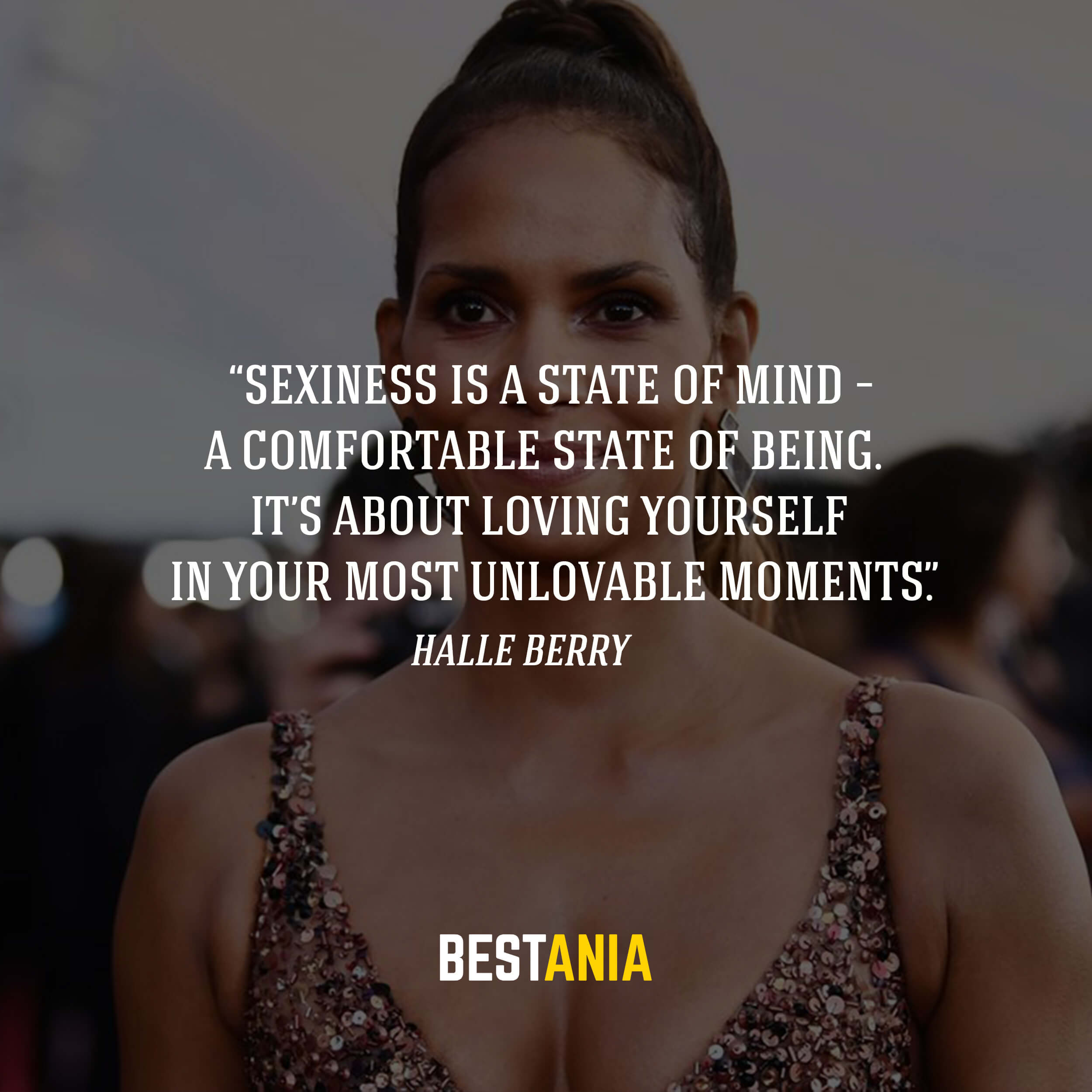 """Sexiness is a state of mind – a comfortable state of being. It's about loving yourself in your most unlovable moments.""– Halle Berry"