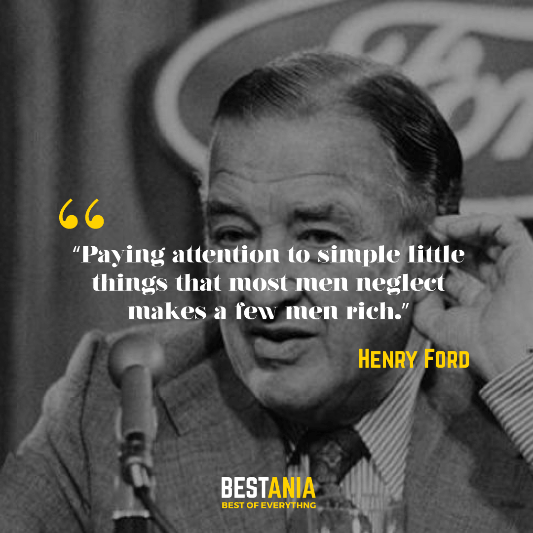 """""""Paying attention to simple little things that most men neglect makes a few men rich."""" – Henry Ford"""