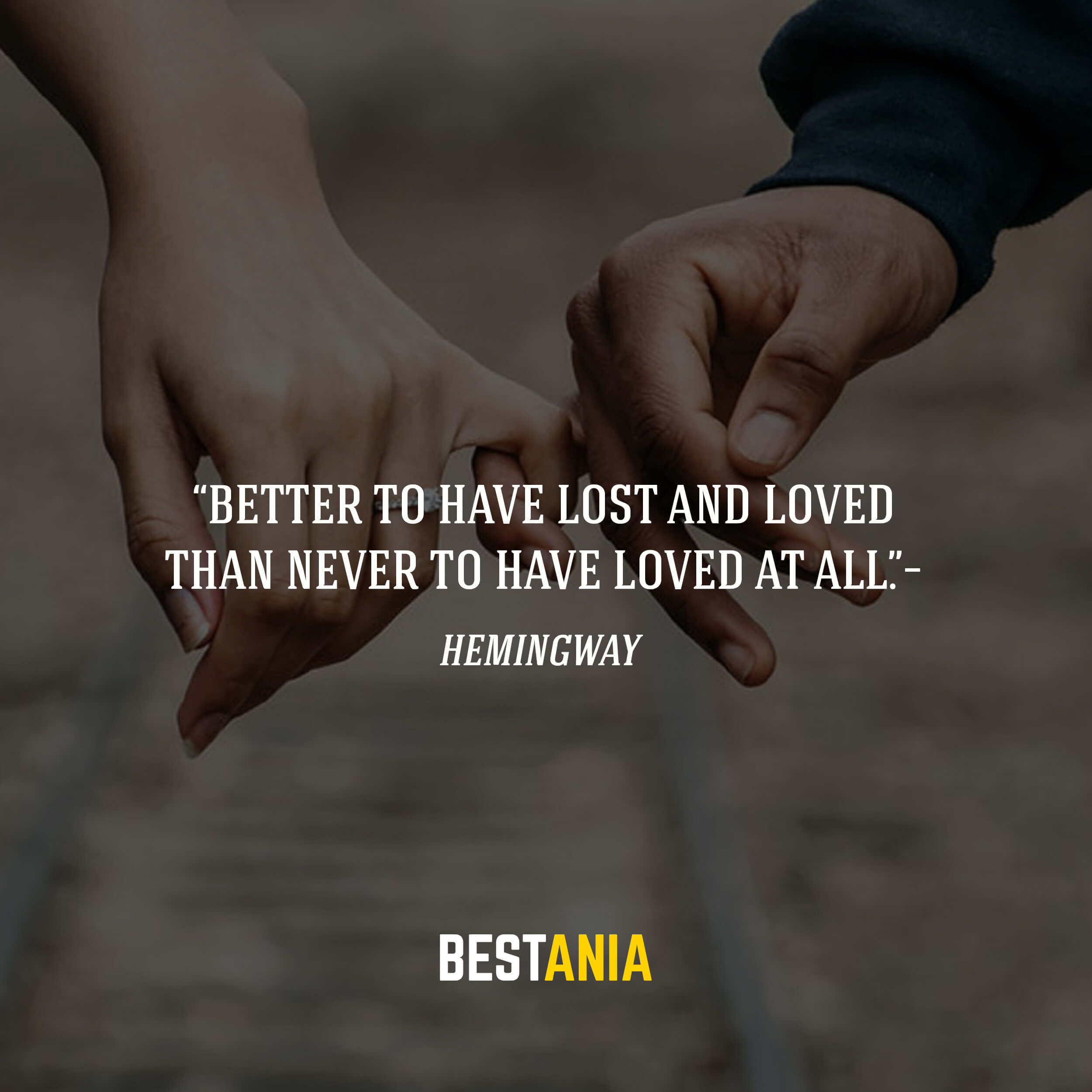 """Better to have lost and loved than never to have loved at all.""– Hemingway"