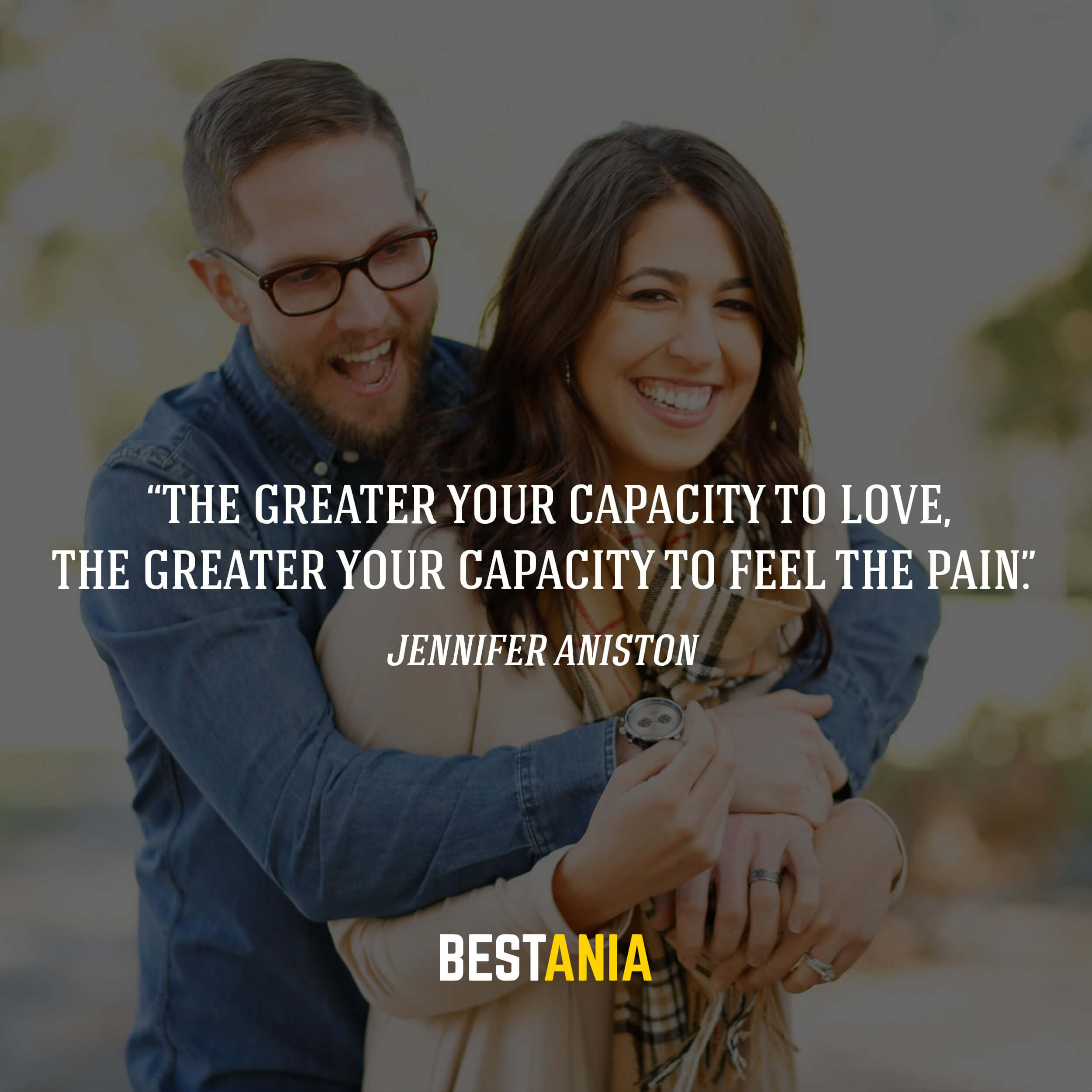 """The greater your capacity to love, the greater your capacity to feel the pain.""– Jennifer Aniston"