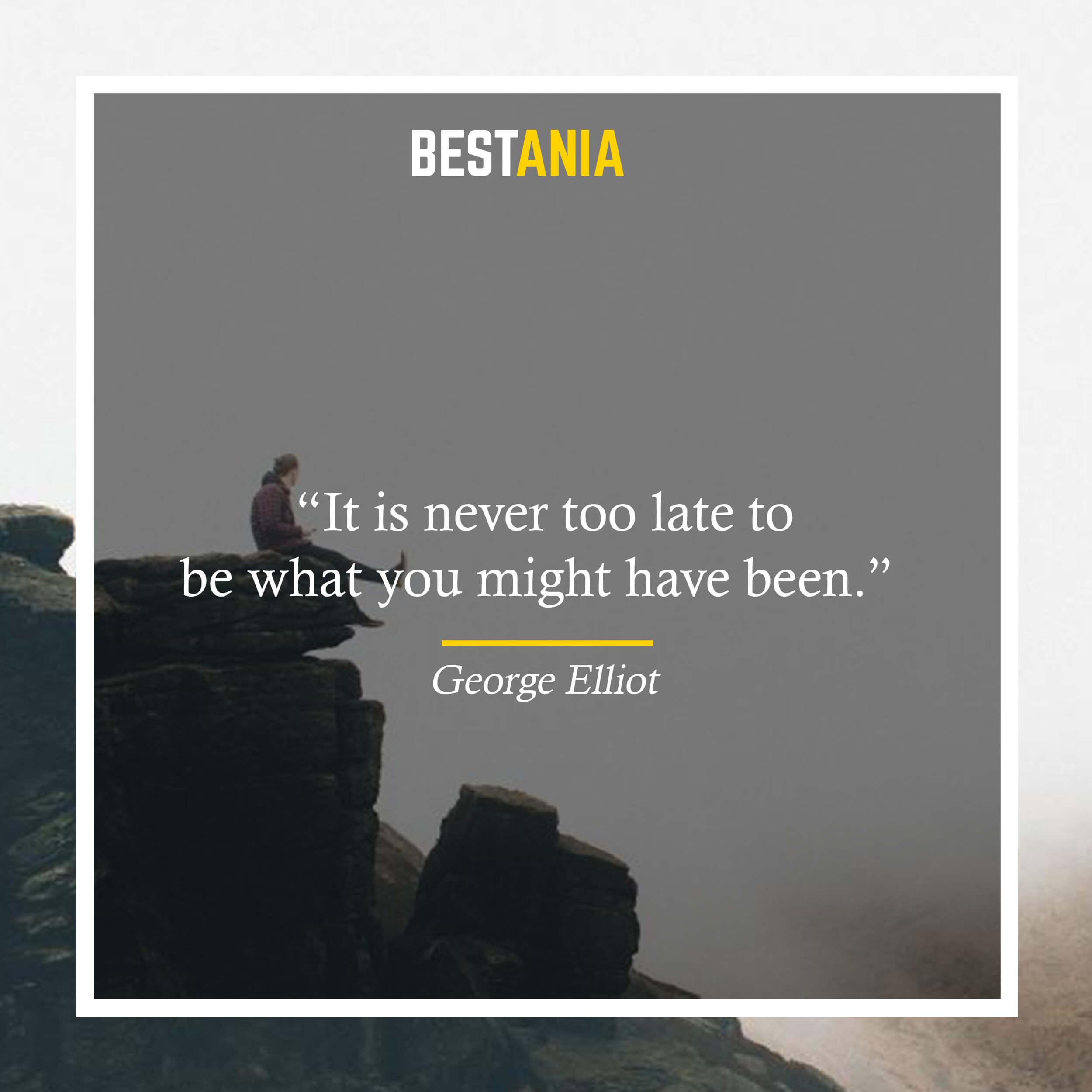 """""""It is never too late to be what you might have been."""" – George Elliot"""
