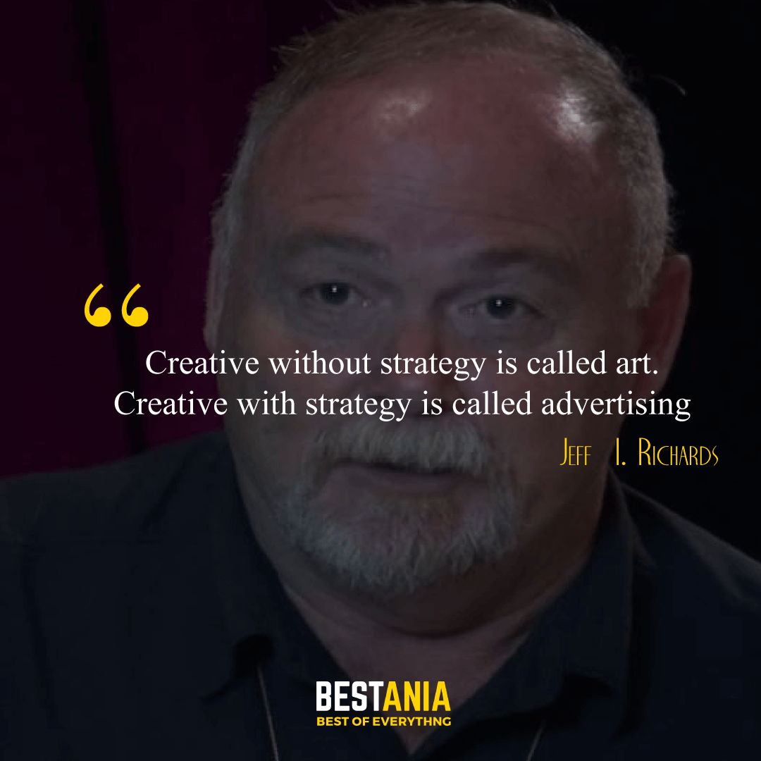 """""""Creative without strategy is called art. Creative with strategy is called advertising."""" – Jeff  I. Richards"""