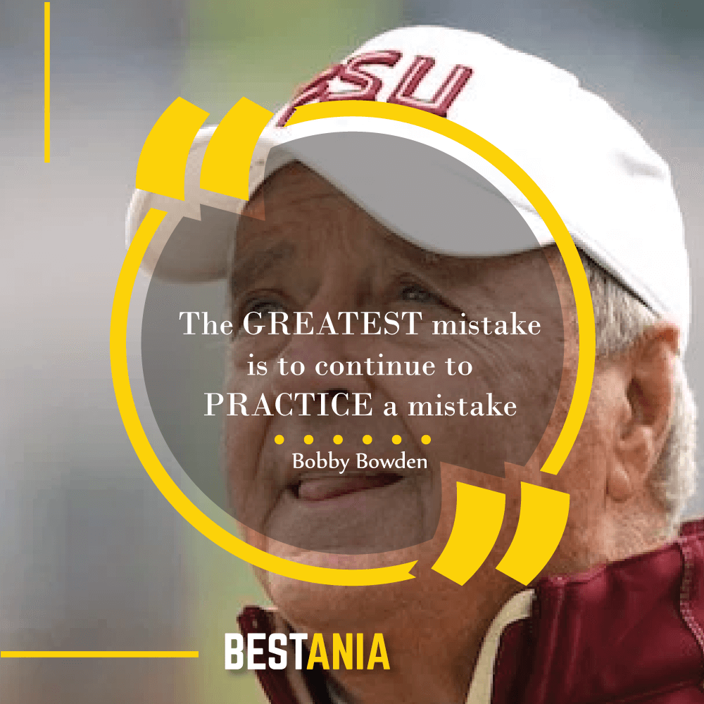 """The GREATEST mistake is to continue to PRACTICE a mistake""--Bobby Bowden, Florida State"