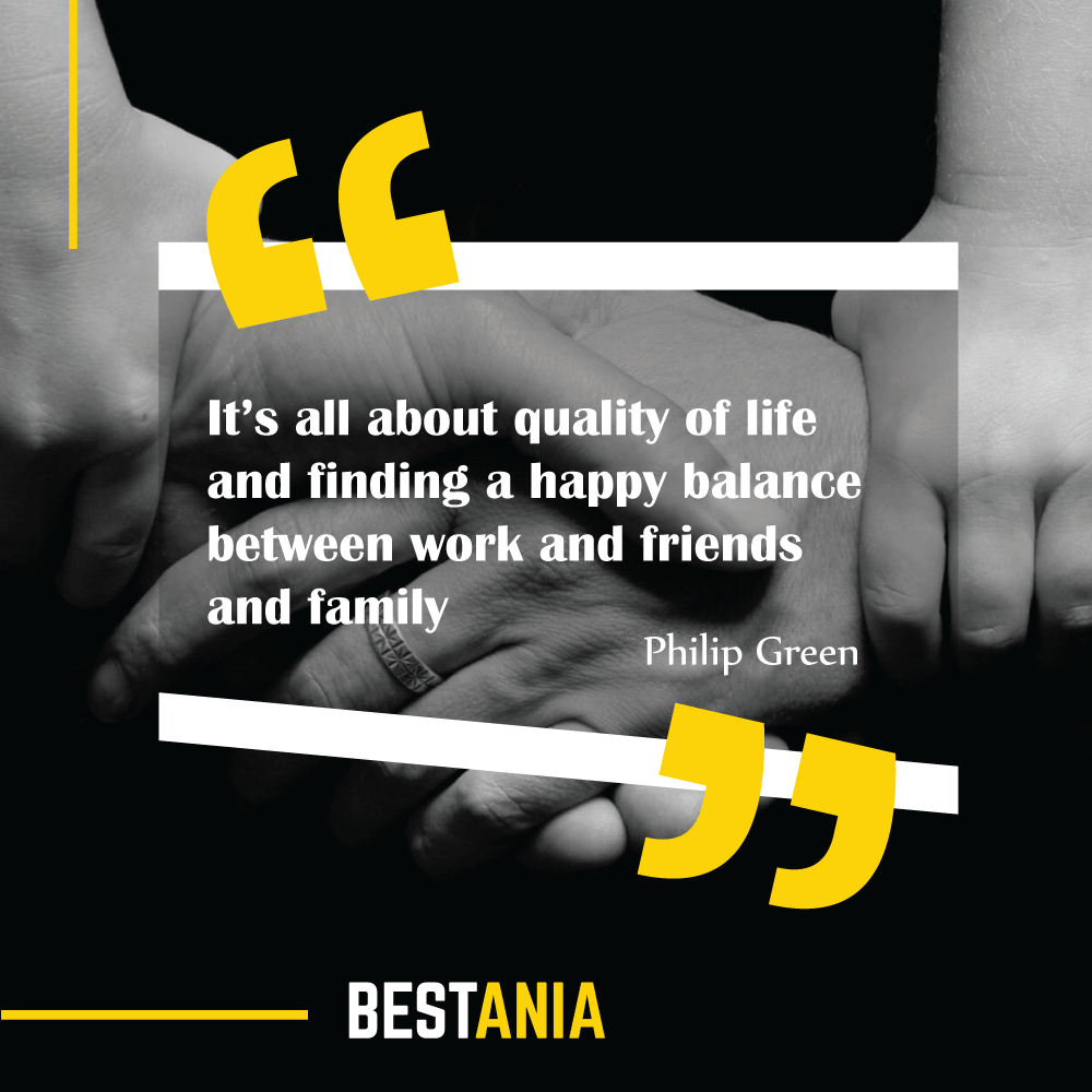 """It's all about quality of life and finding a happy balance between work and friends and family."" Philip Green"