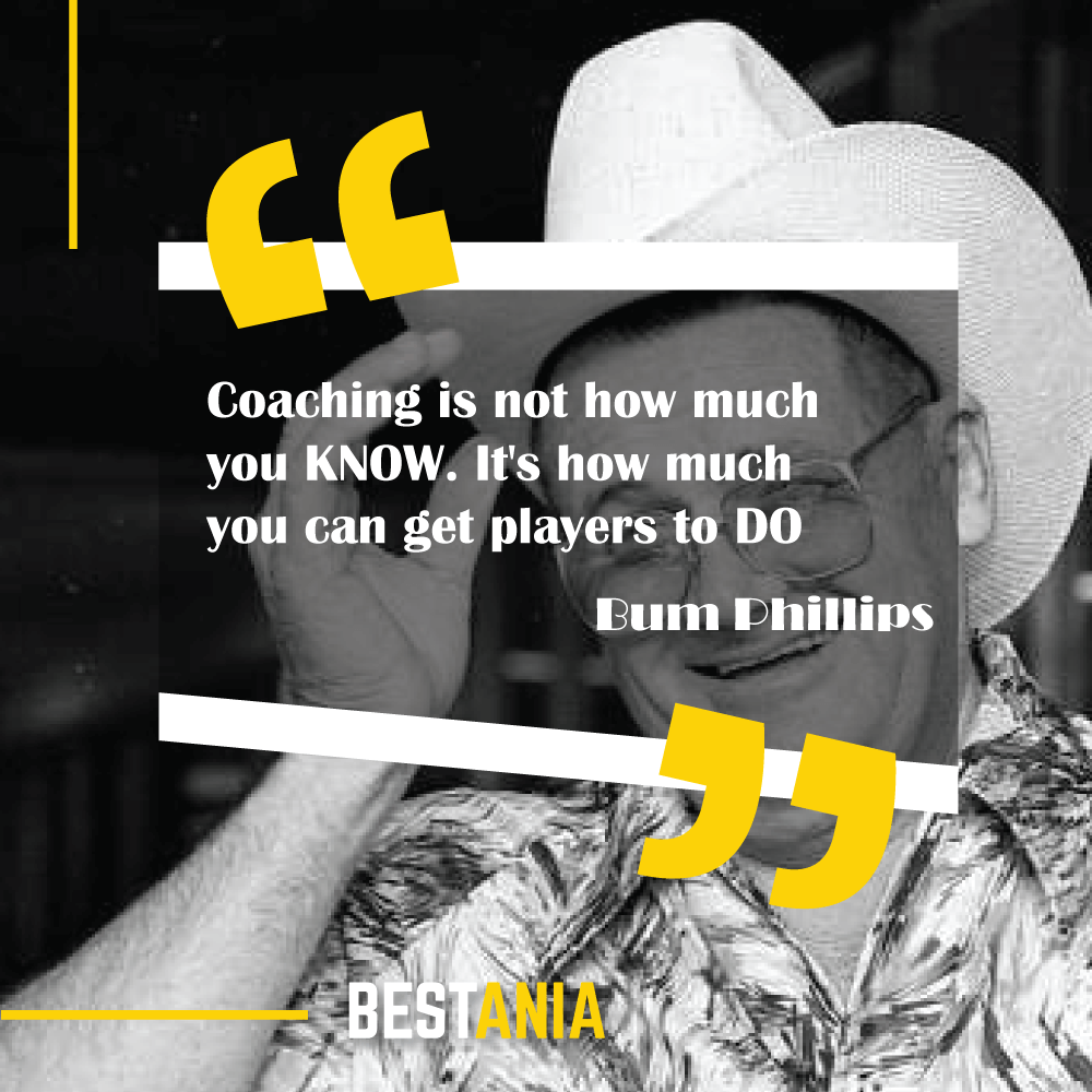 """Coaching is not how much you KNOW. It's how much you can get players to DO."" - Bum Phillips"