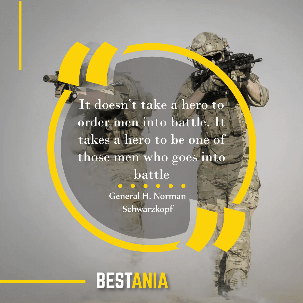 """""""It doesn't take a hero to order men into battle. It takes a hero to be one of those men who goes into battle."""" — General H. Norman Schwarzkopf"""