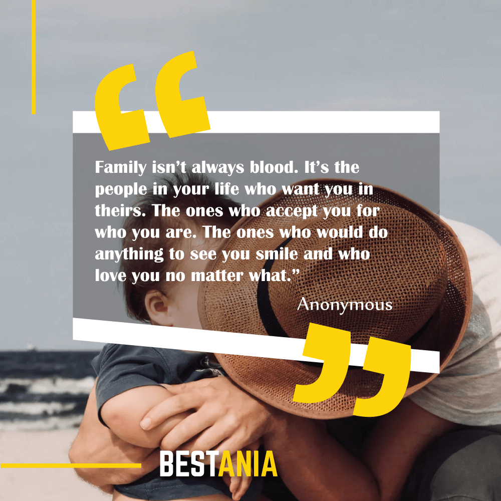 """Family isn't always blood. It's the people in your life who want you in theirs. The ones who accept you for who you are. The ones who would do anything to see you smile and who love you no matter what."" Anonymous"