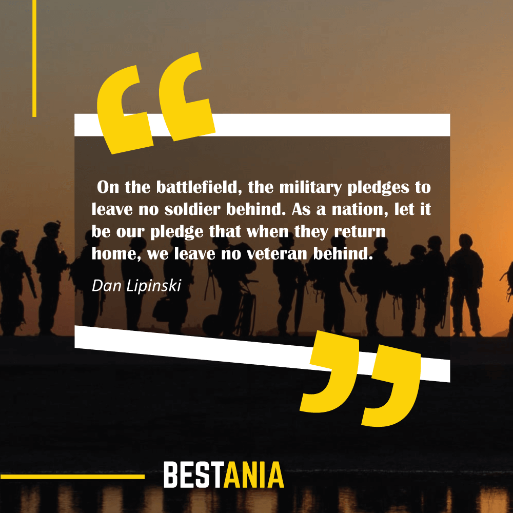 On the battlefield, the military pledges to leave no soldier behind. As a nation, let it be our pledge that when they return home, we leave no veteran behind. Dan Lipinski