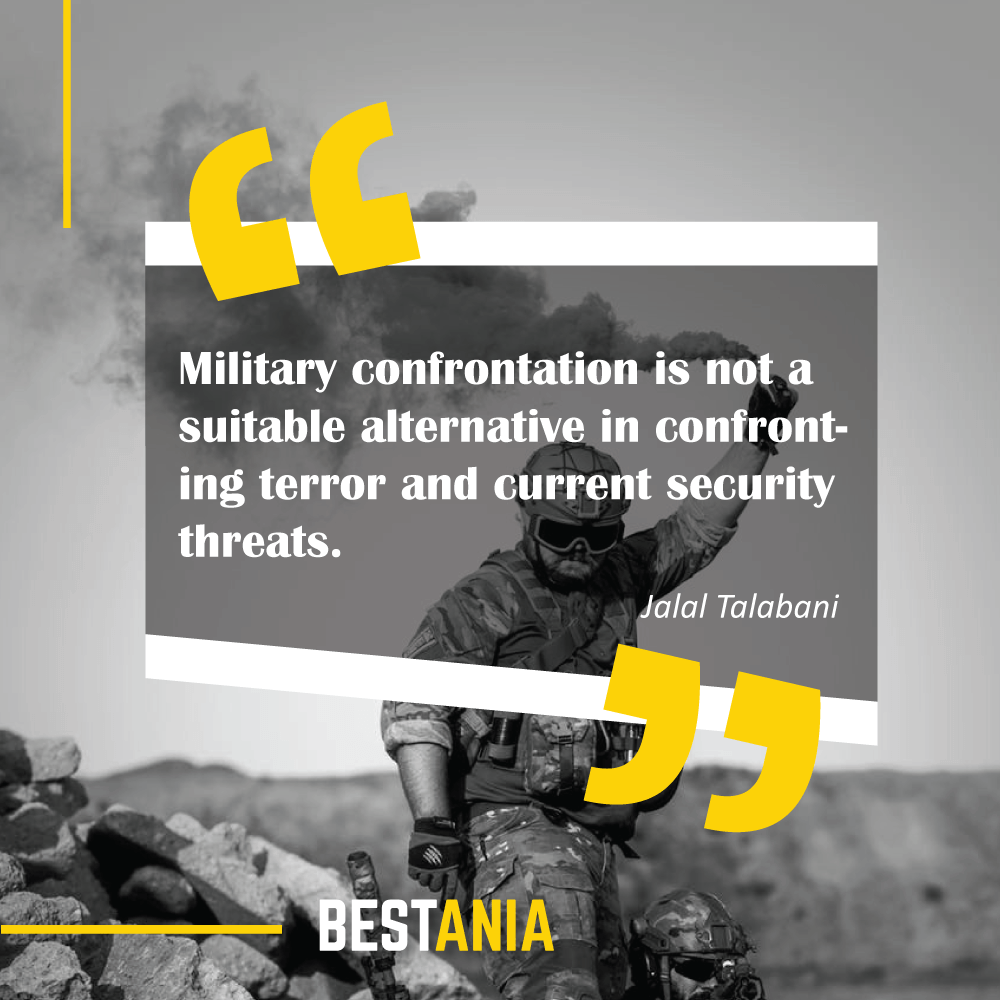 Military confrontation is not a suitable alternative in confronting terror and current security threats. Jalal Talabani