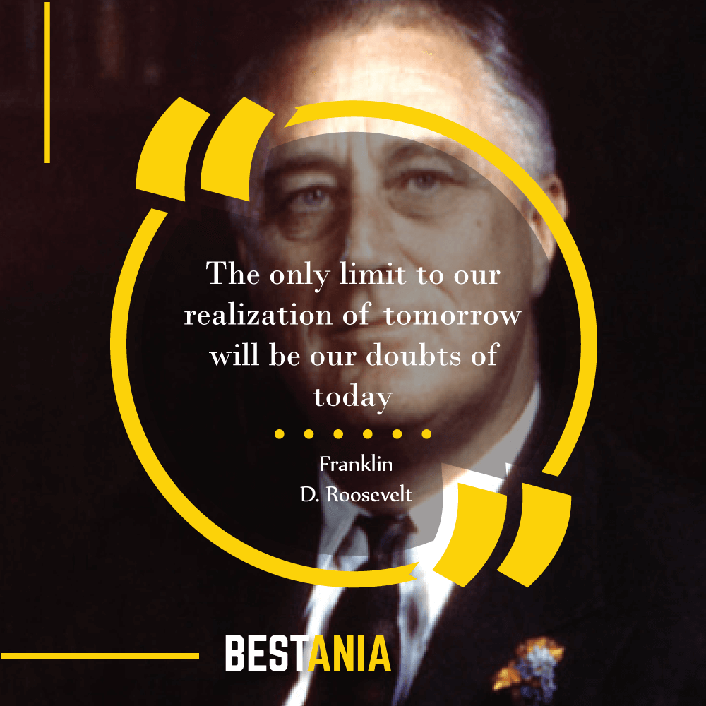 """The only limit to our realization of tomorrow will be our doubts of today."" Franklin D. Roosevelt"