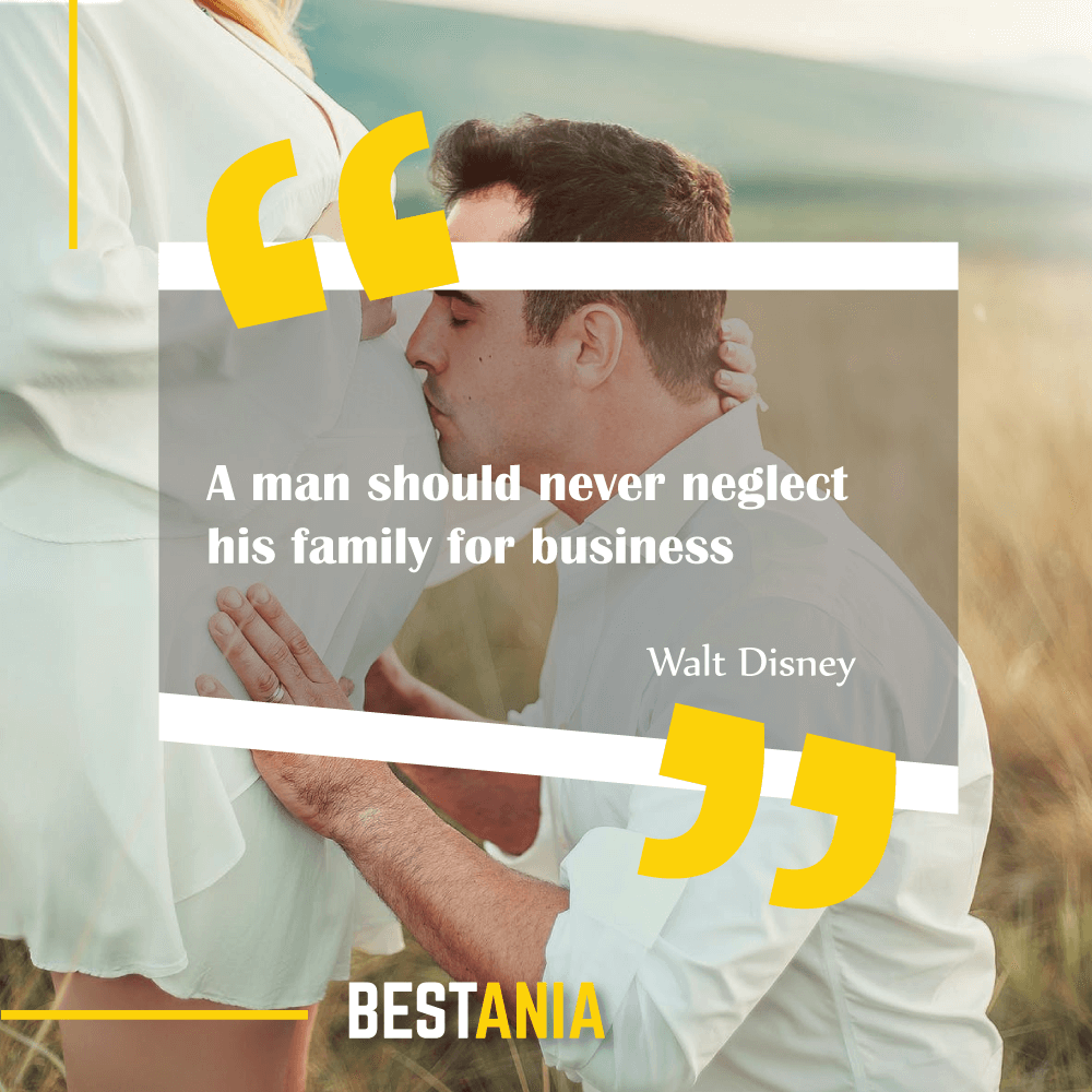 """A man should never neglect his family for business."" Walt Disney"