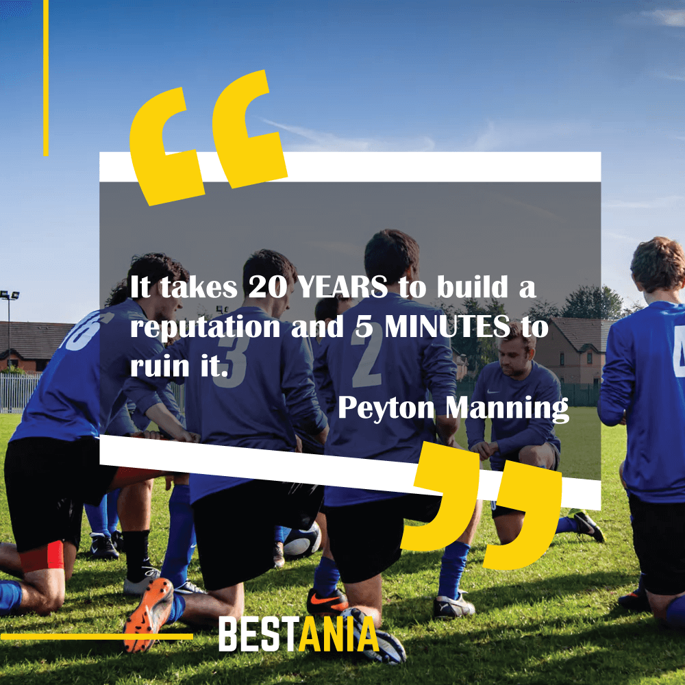 """It takes 20 YEARS to build a reputation and 5 MINUTES to ruin it.""--Peyton Manning, Denver Broncos"