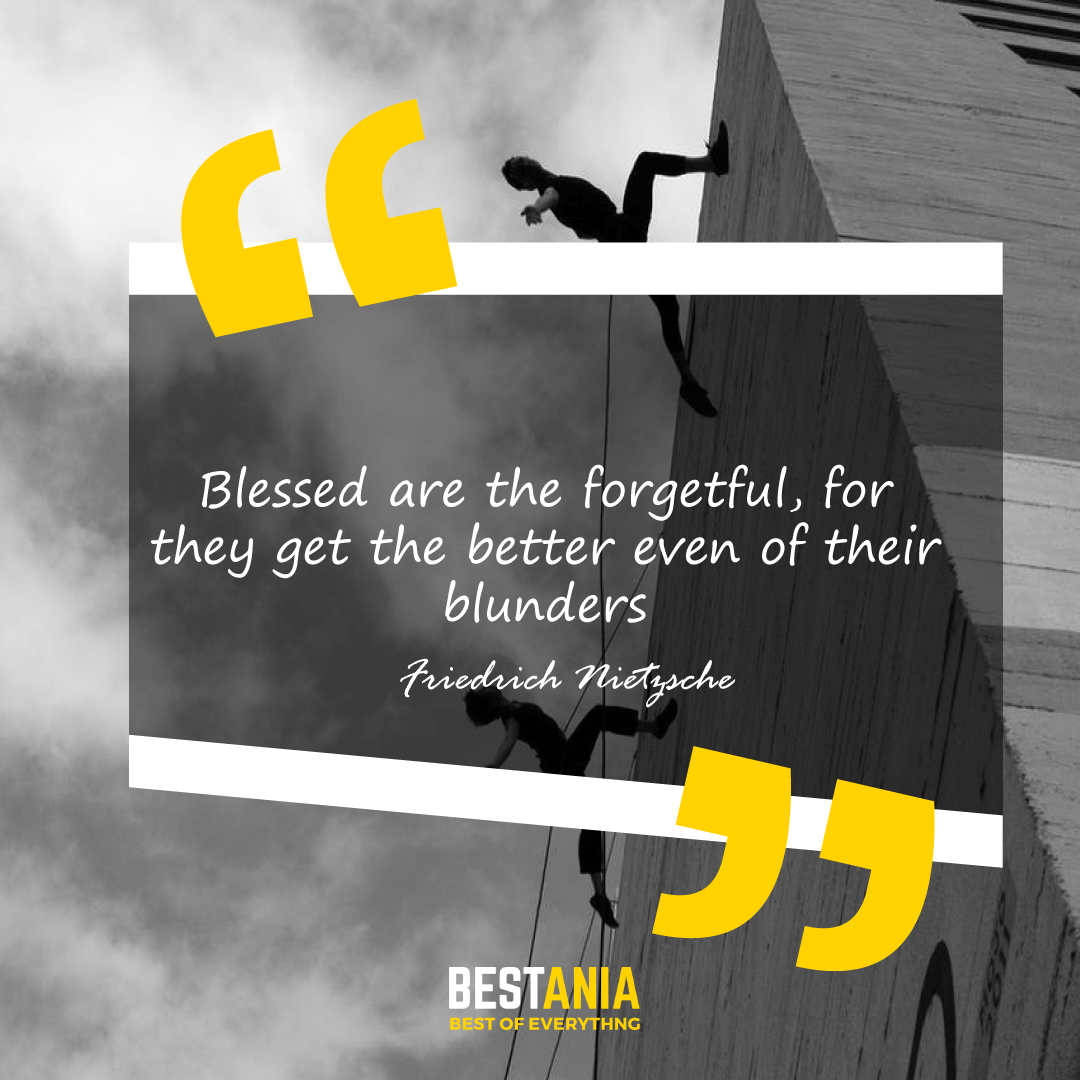Blessed are the forgetful, for they get the better even of their blunders. Friedrich Nietzsche