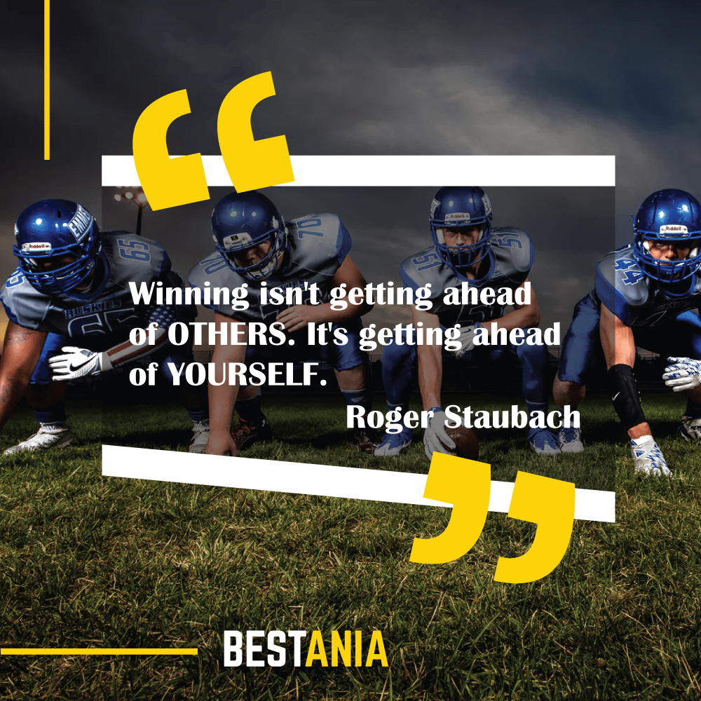 """Winning isn't getting ahead of OTHERS. It's getting ahead of YOURSELF.""--Roger Staubach, Dallas Cowboys"