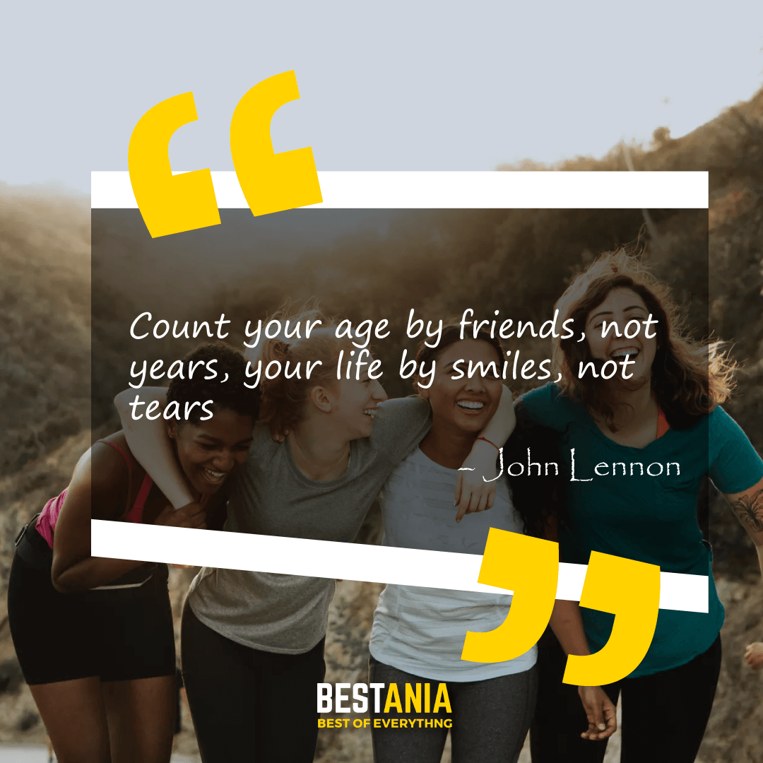 """Count your age by friends, not years, your life by smiles, not tears."" – John Lennon"