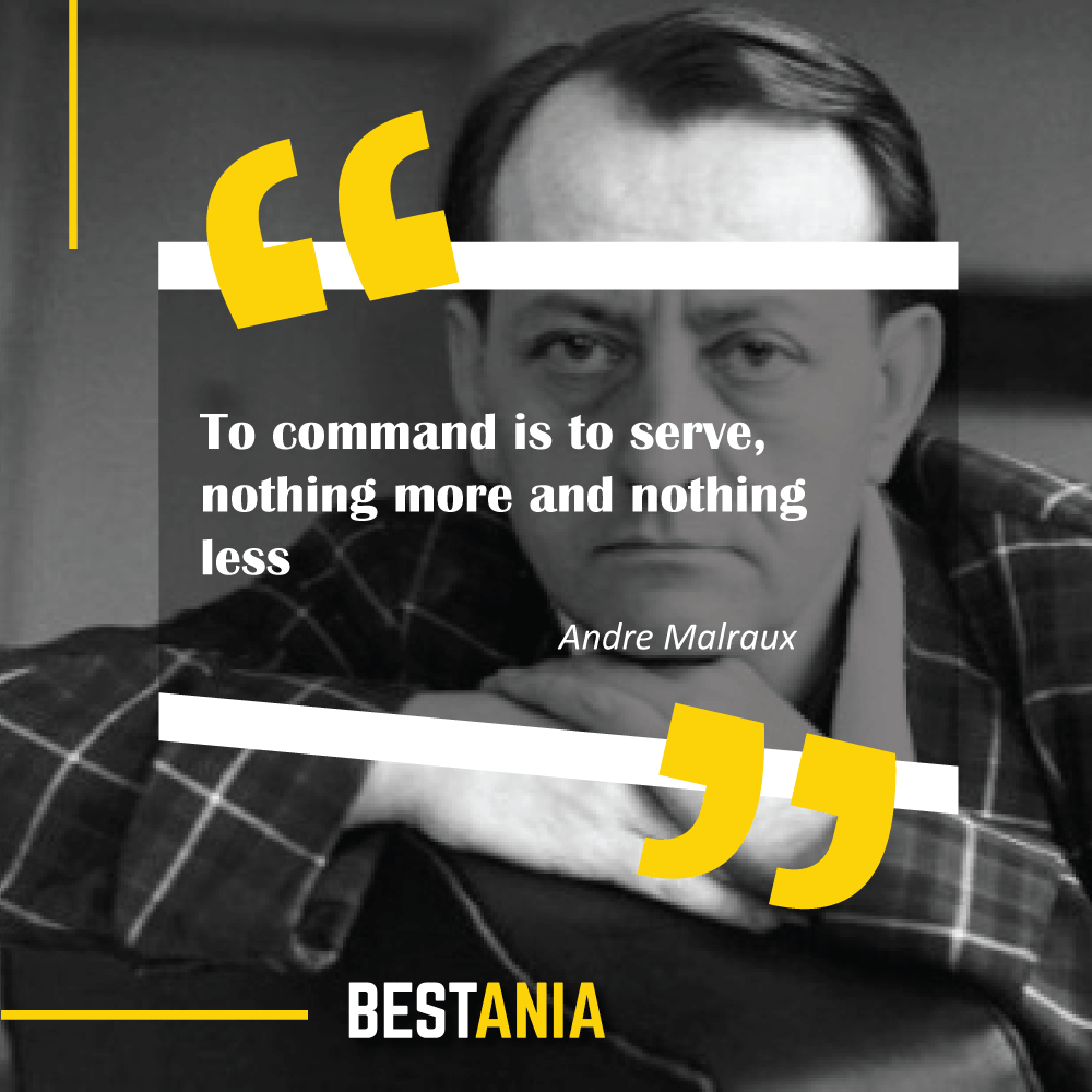 """""""To command is to serve, nothing more and nothing less."""" – Andre Malraux (""""Man's Hope"""")"""